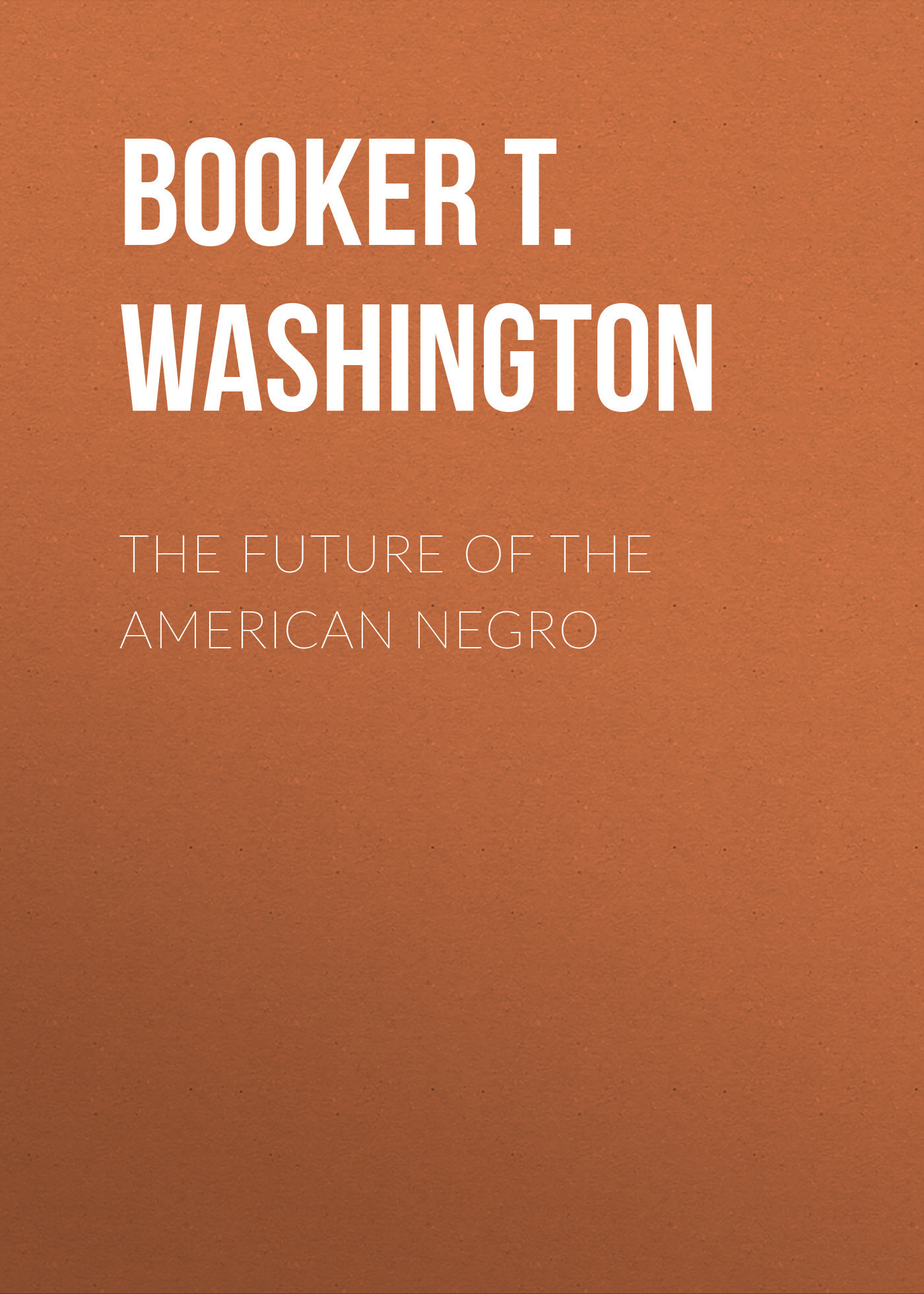 Booker T. Washington The Future of the American Negro booker t booker t the mg s the booker t set
