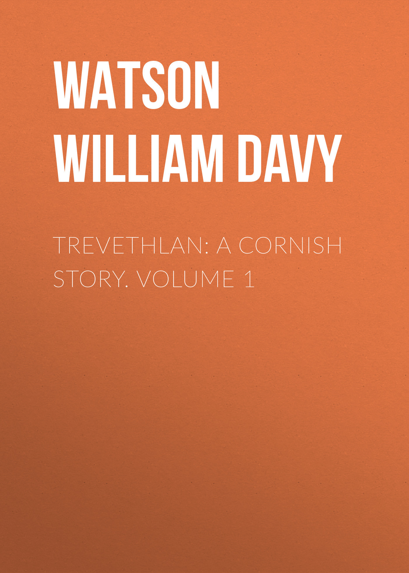 Watson William Davy Trevethlan: A Cornish Story. Volume 1 watson william davy trevethlan a cornish story volume 3