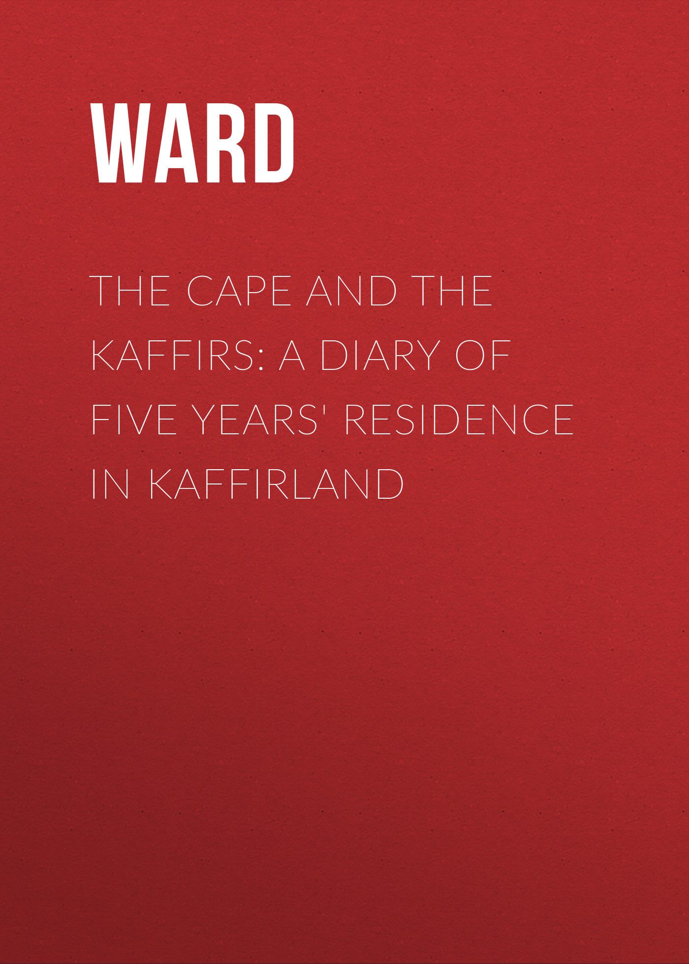 Ward The Cape and the Kaffirs: A Diary of Five Years' Residence in Kaffirland watch and ward