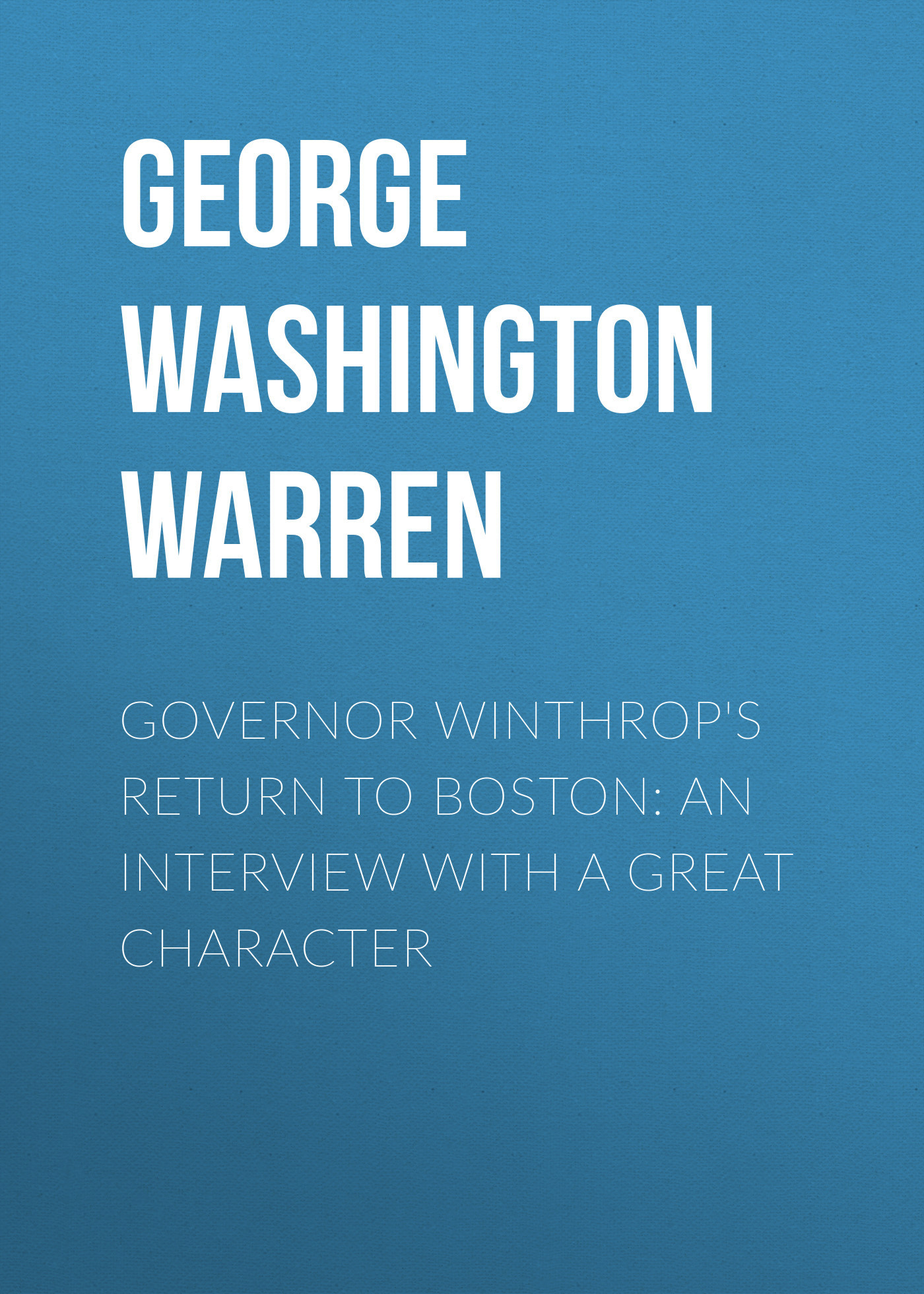George Washington Warren Governor Winthrop's Return to Boston: An Interview with a Great Character edward lengel g a companion to george washington