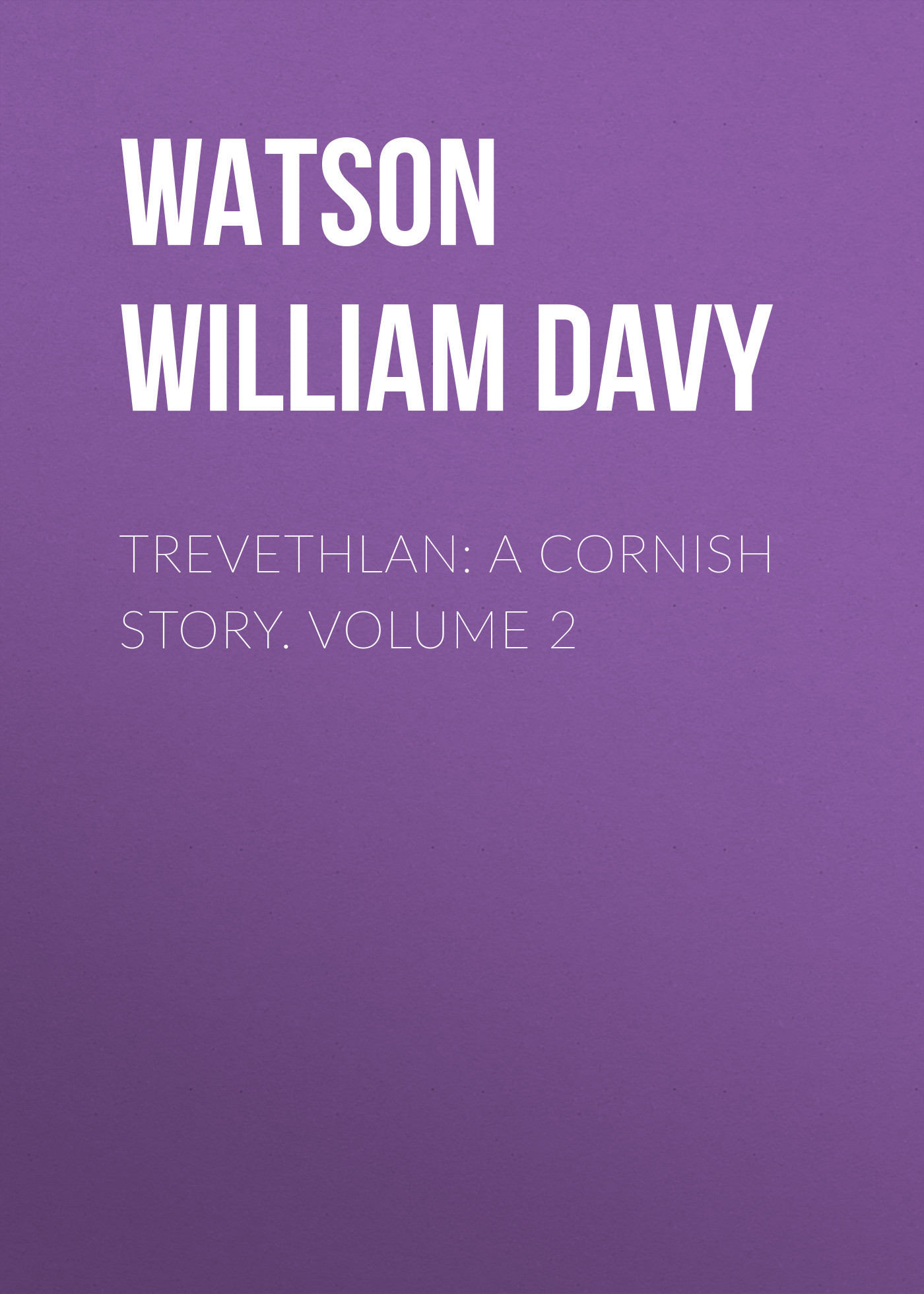 Watson William Davy Trevethlan: A Cornish Story. Volume 2 watson william davy trevethlan a cornish story volume 3