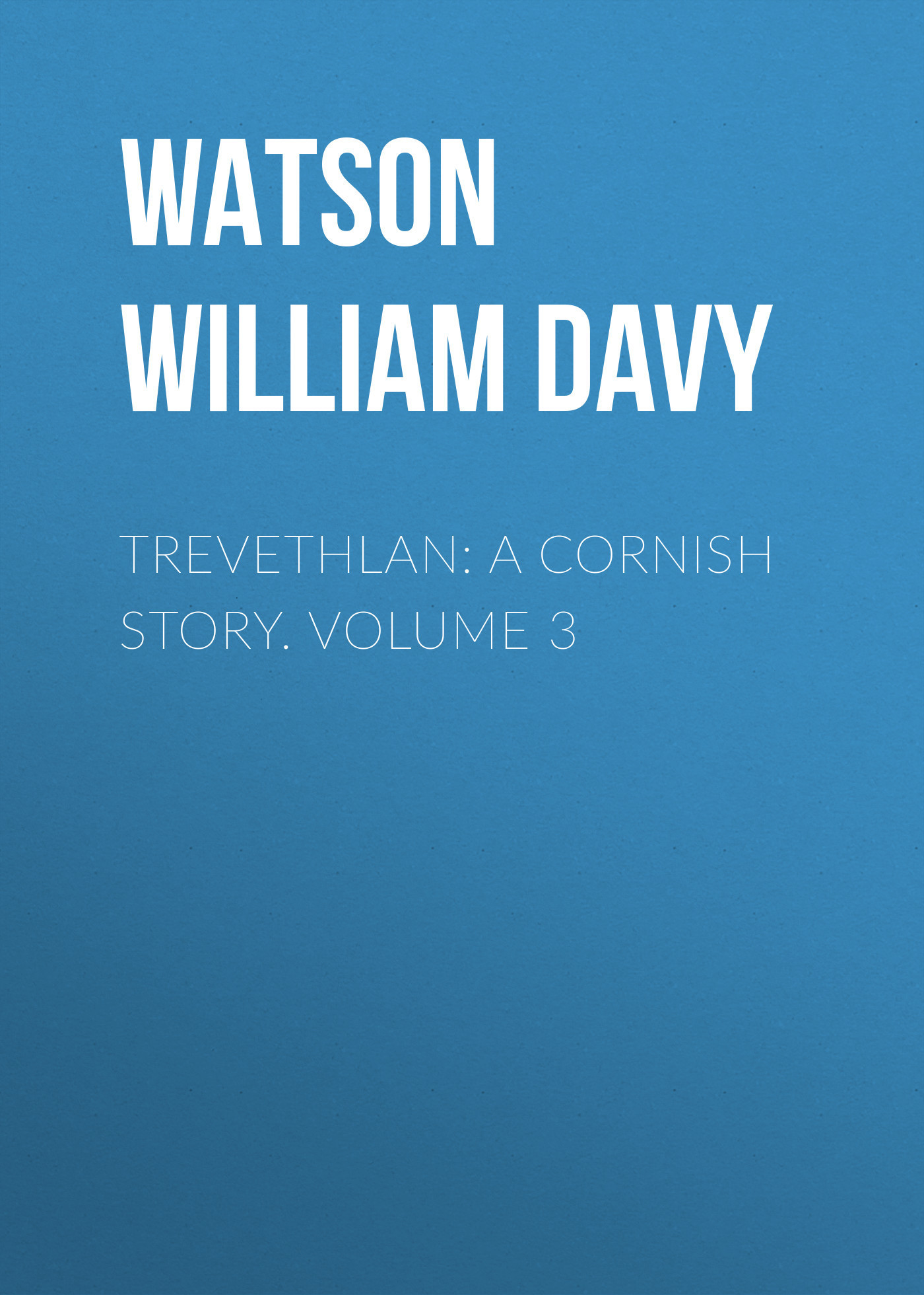 Watson William Davy Trevethlan: A Cornish Story. Volume 3 watson william davy trevethlan a cornish story volume 3