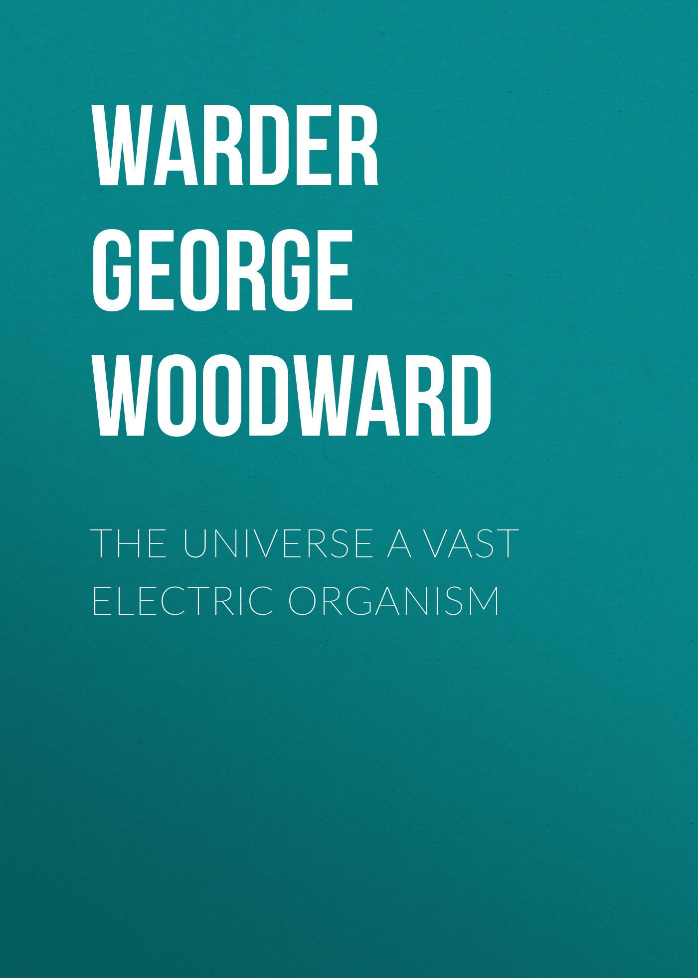 Warder George Woodward The Universe a Vast Electric Organism