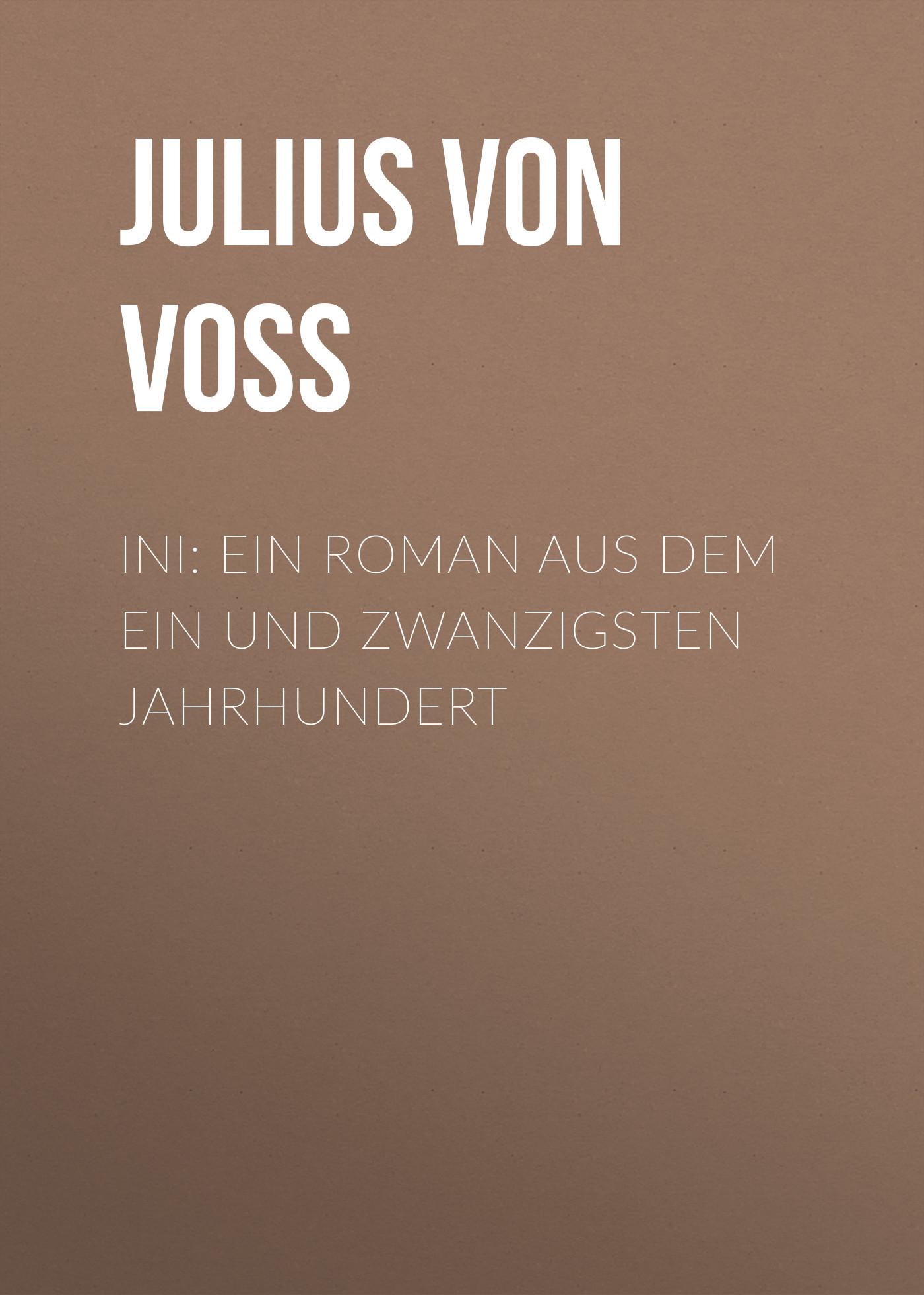 Julius von Voss Ini: Ein Roman aus dem ein und zwanzigsten Jahrhundert