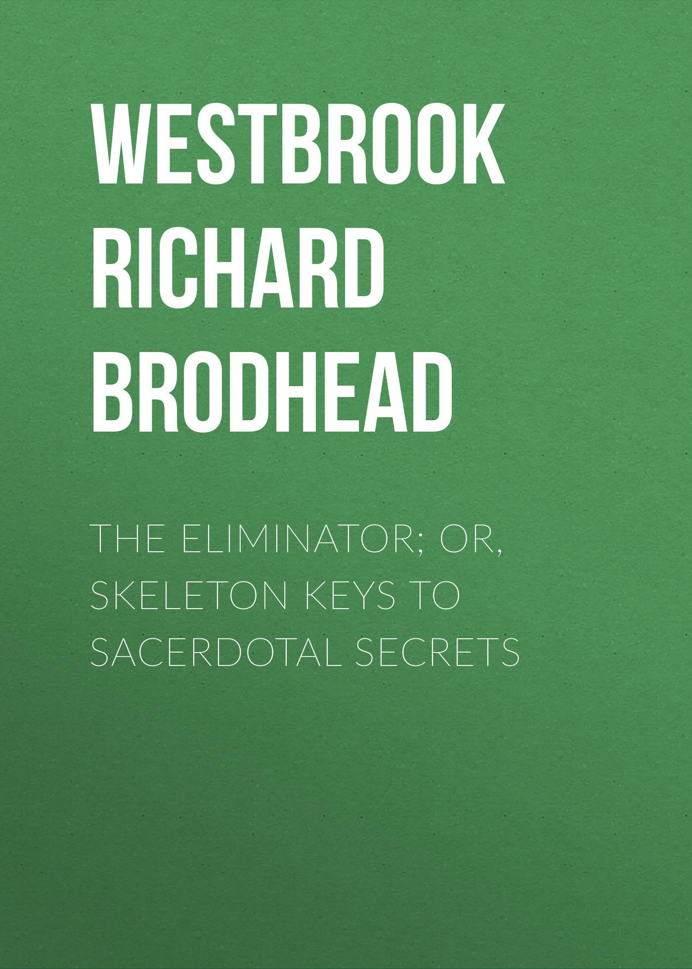 Westbrook Richard Brodhead The Eliminator; or, Skeleton Keys to Sacerdotal Secrets franklins way to wealth or poor richard improved