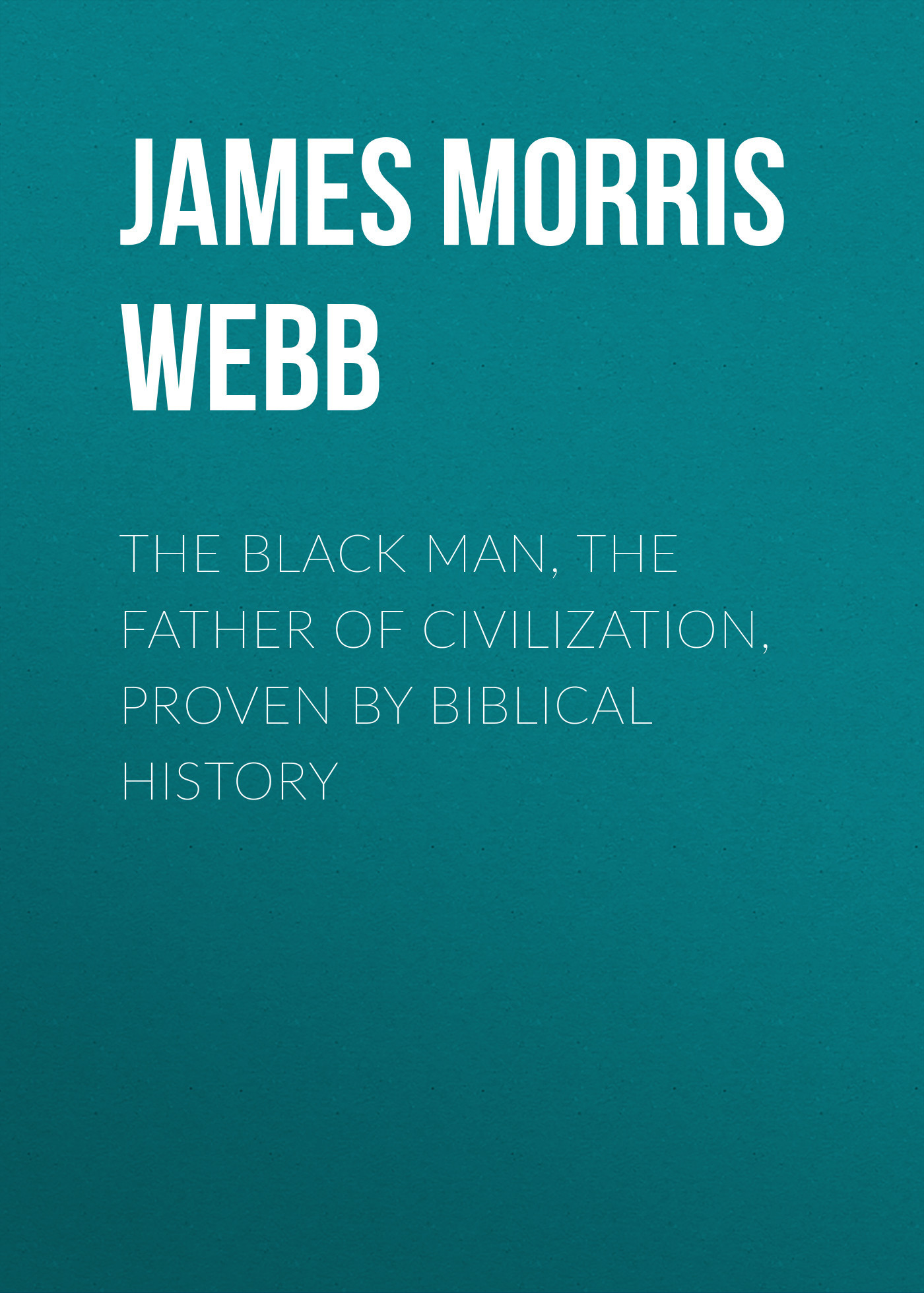 James Morris Webb The Black Man, the Father of Civilization, Proven by Biblical History black jinhao free shipping fountain pen and bag high quality man women pens business school gift send friend father 031