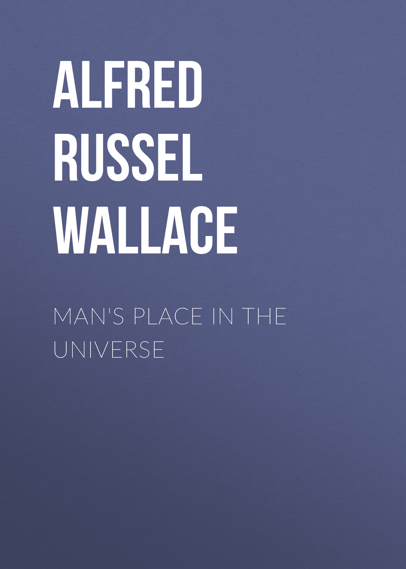 Alfred Russel Wallace Man's Place in the Universe the taverner s place