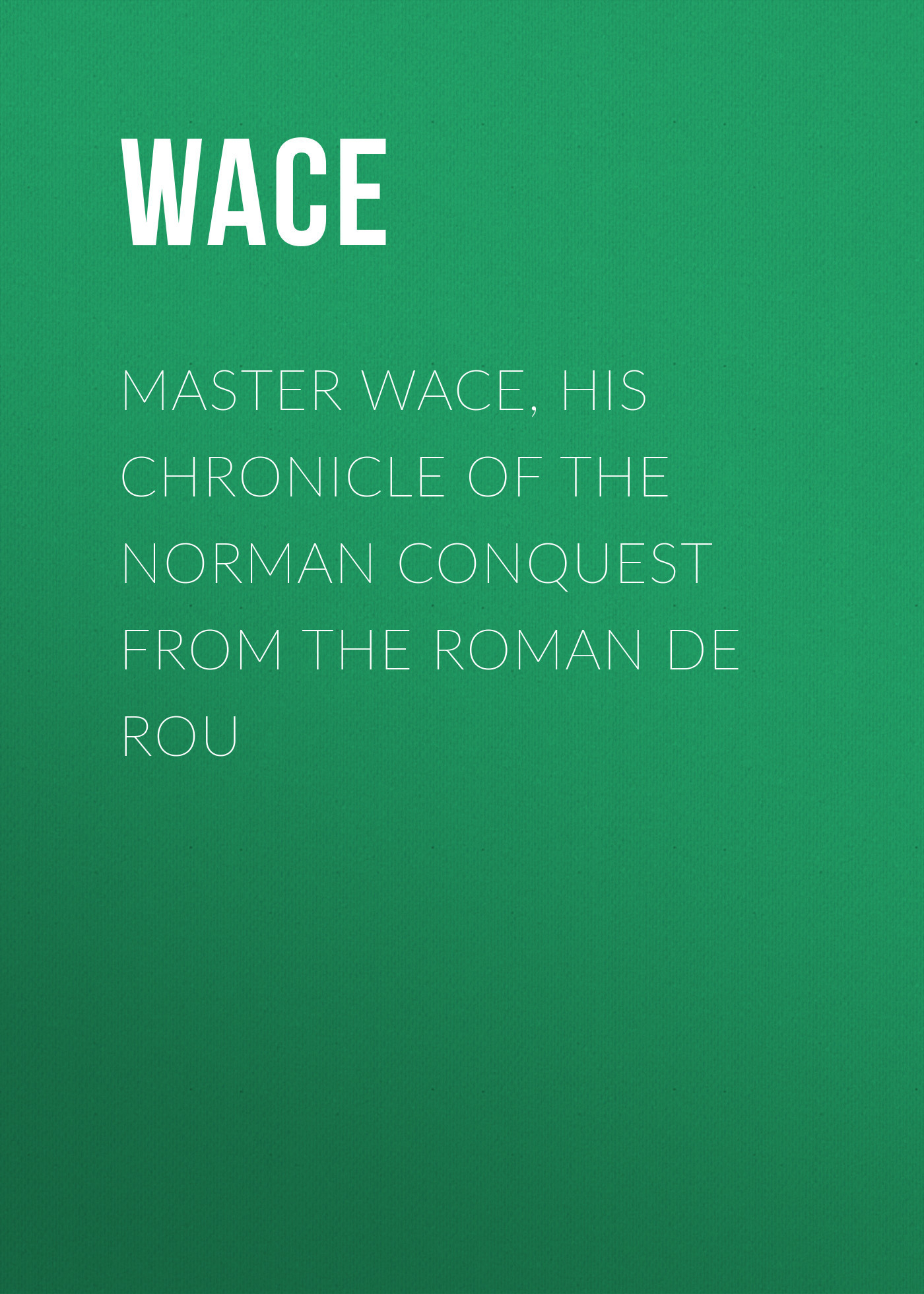 Wace Master Wace, His Chronicle of the Norman Conquest From the Roman De Rou цена 2017