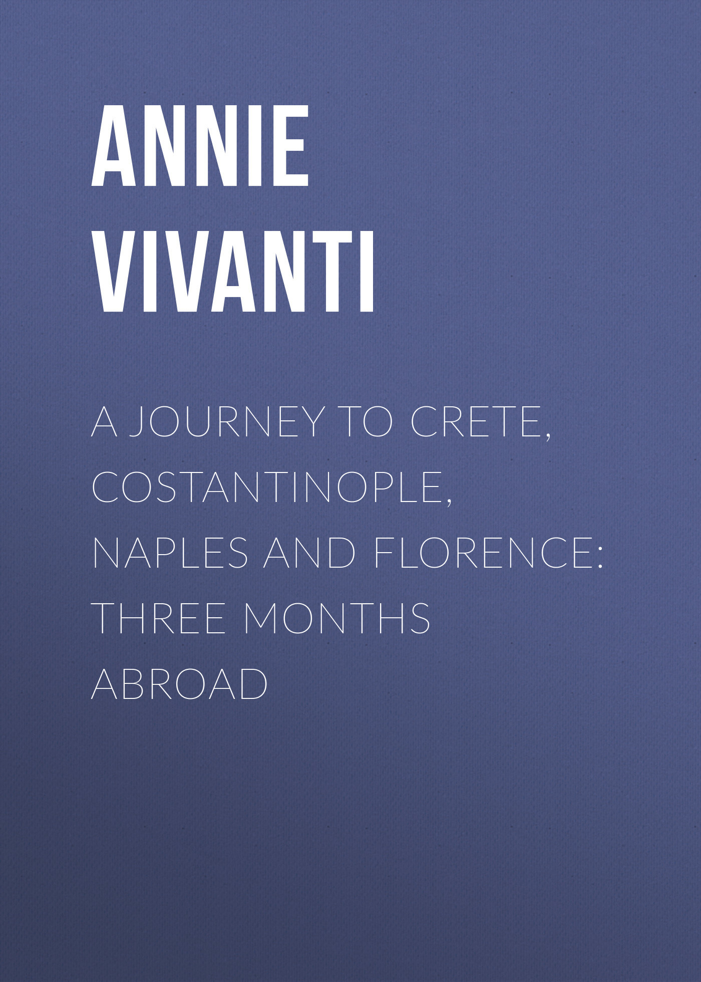 Annie Vivanti A Journey to Crete, Costantinople, Naples and Florence: Three Months Abroad a puppy for annie