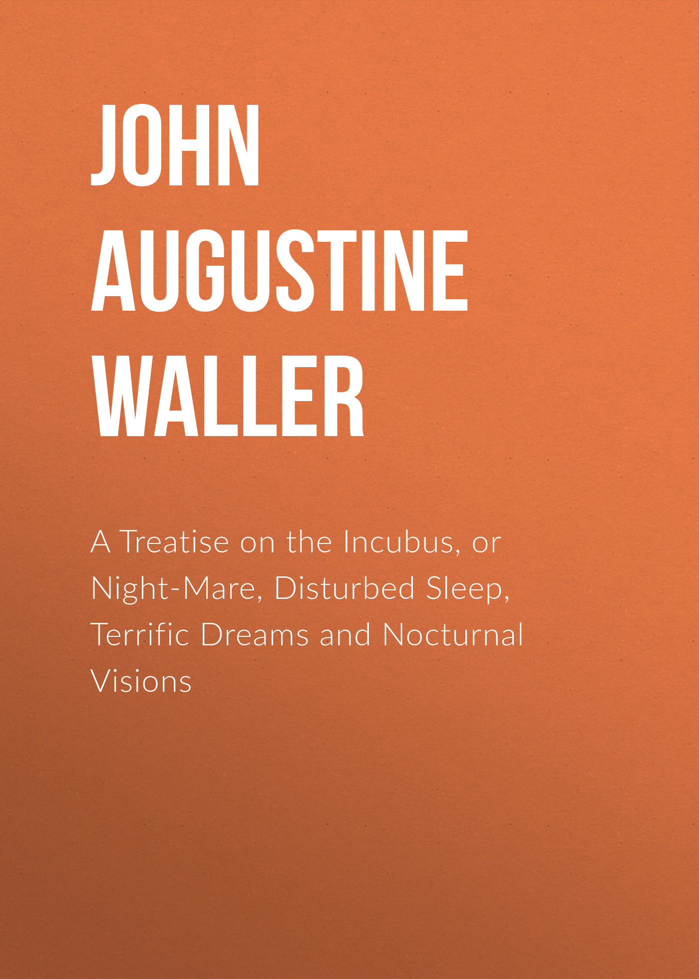 John Augustine Waller A Treatise on the Incubus, or Night-Mare, Disturbed Sleep, Terrific Dreams and Nocturnal Visions john augustine waller a treatise on the incubus or night mare disturbed sleep terrific dreams and nocturnal visions