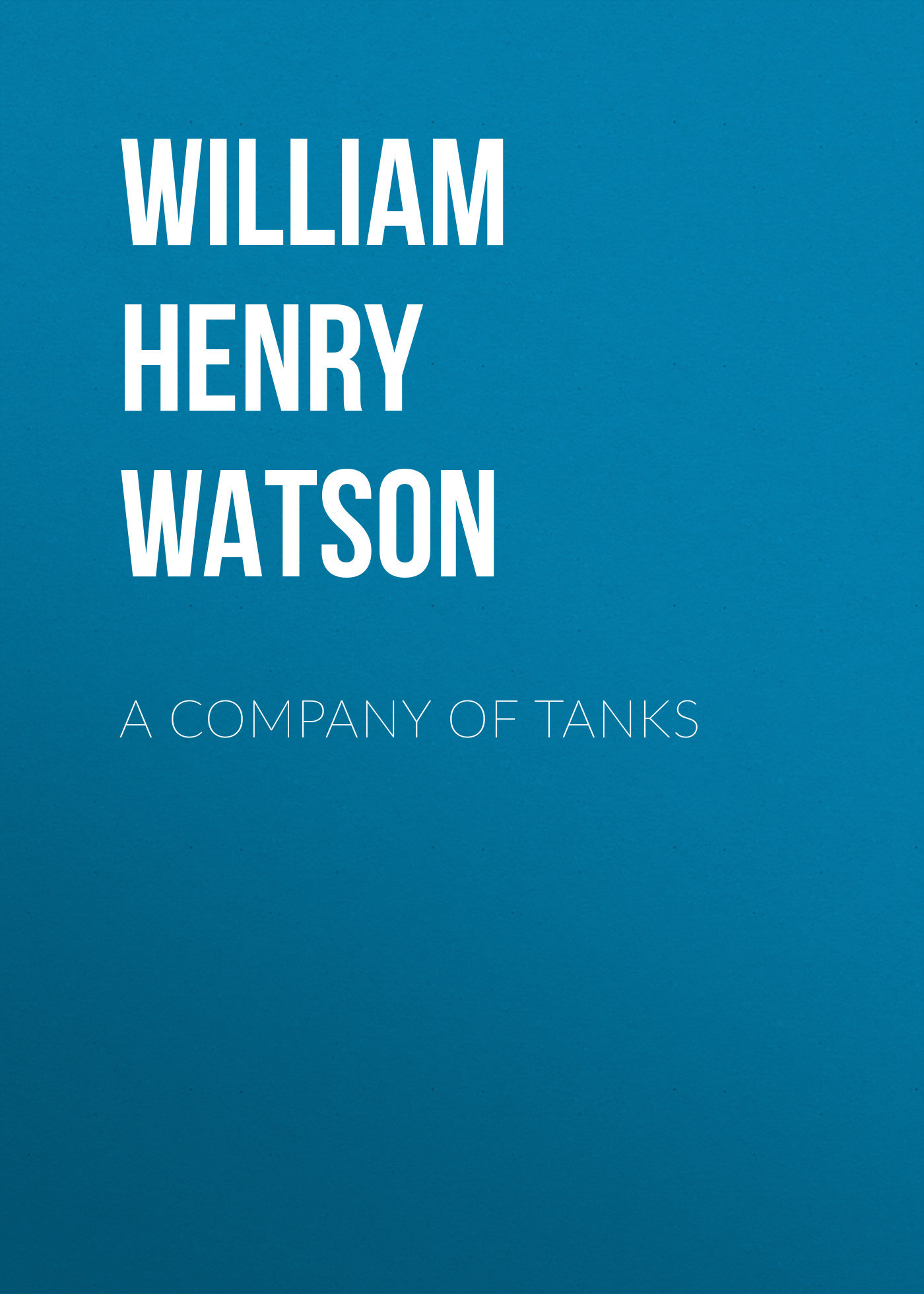 William Henry Lowe Watson A Company of Tanks watson william davy trevethlan a cornish story volume 3
