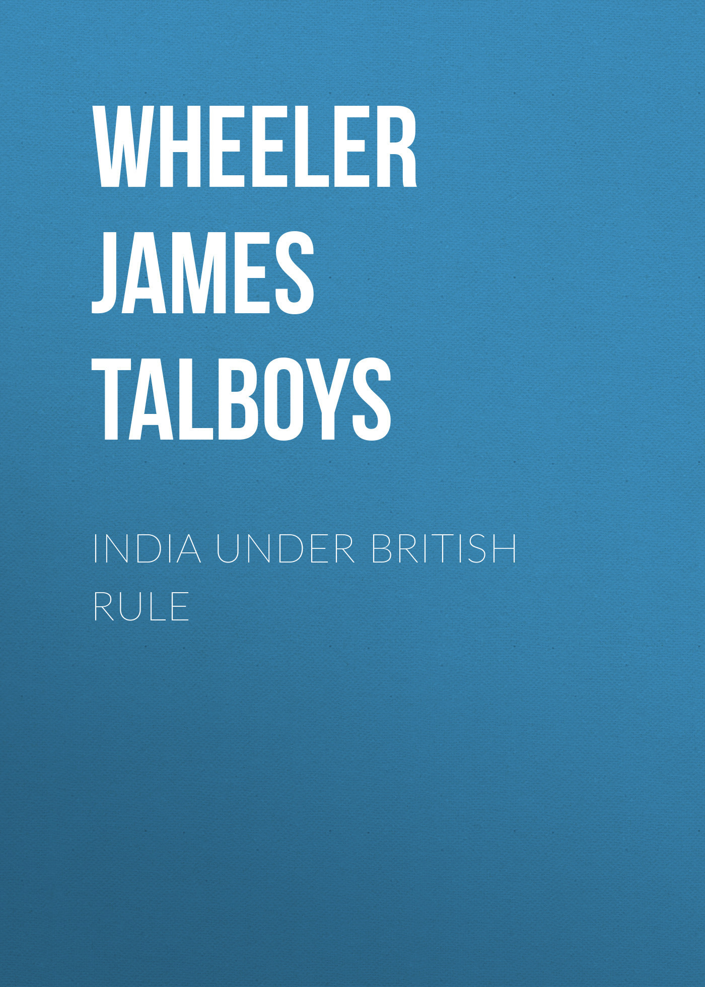 Wheeler James Talboys India Under British Rule каталог big