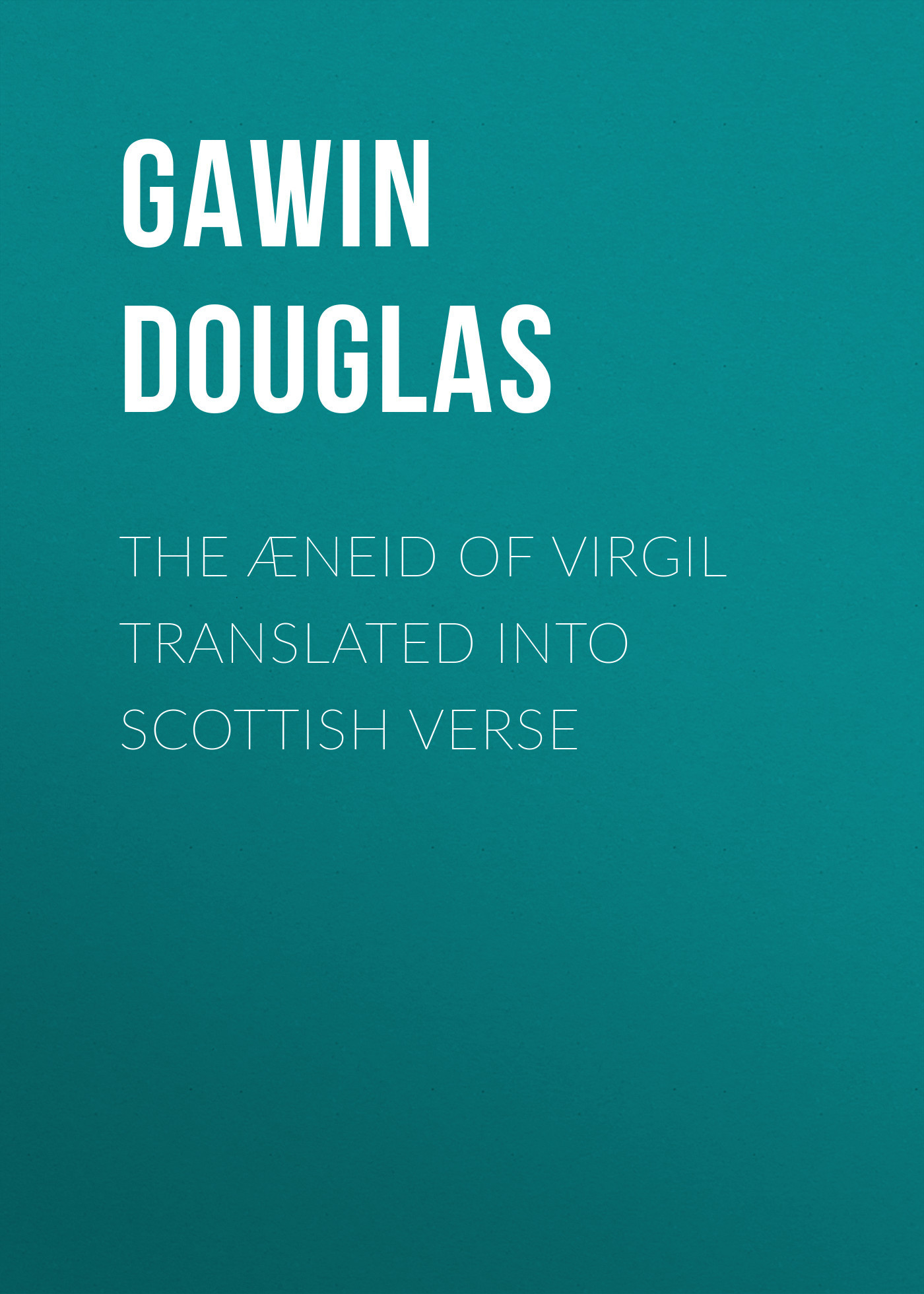Gawin Douglas The Æneid of Virgil Translated Into Scottish Verse