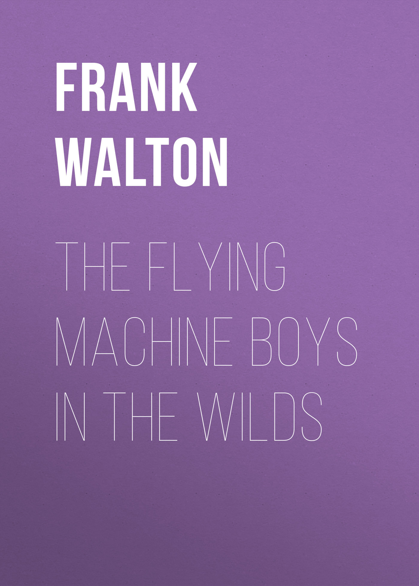 Frank Walton The Flying Machine Boys in the Wilds