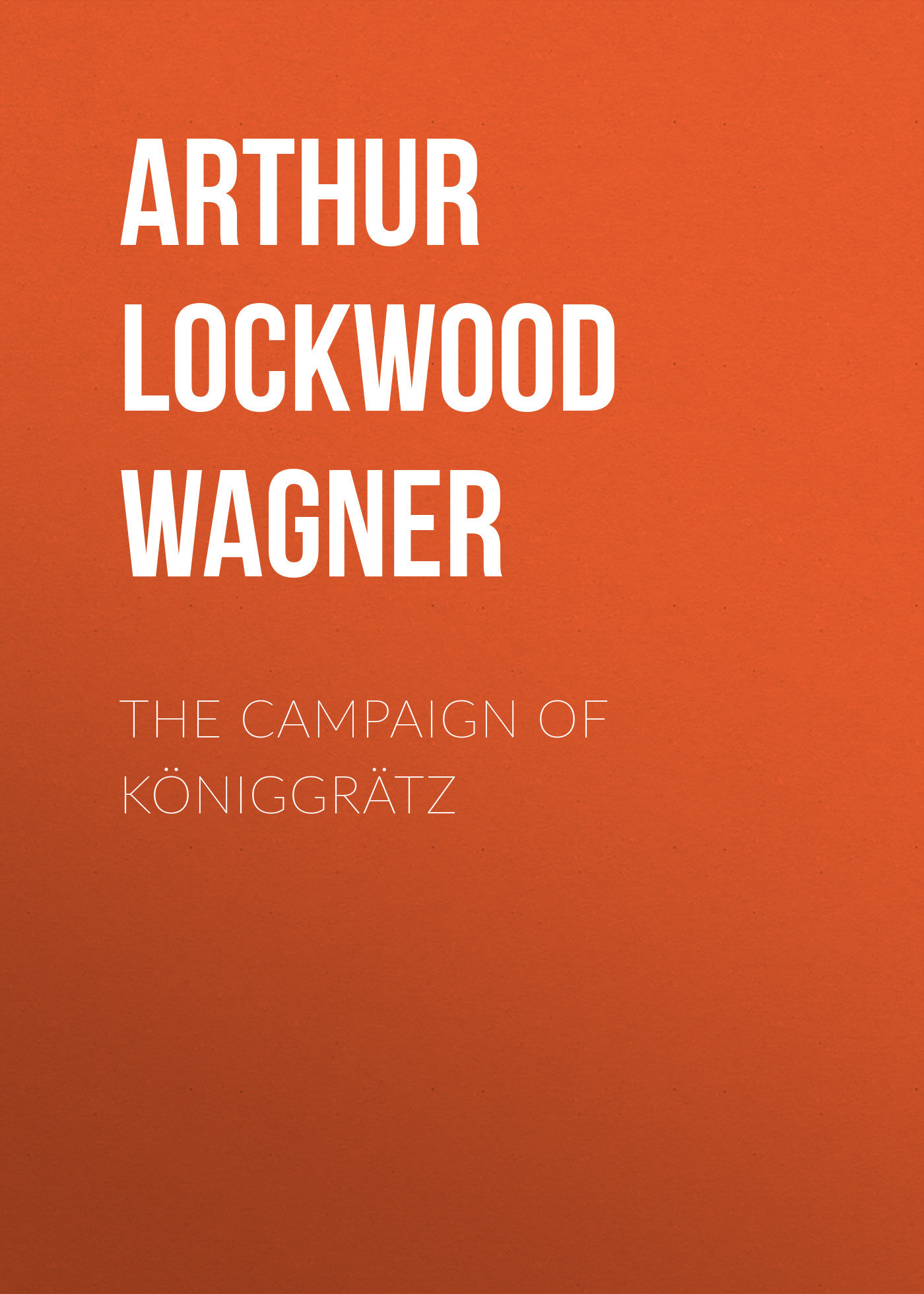 Arthur Lockwood Wagner The Campaign of Königgrätz