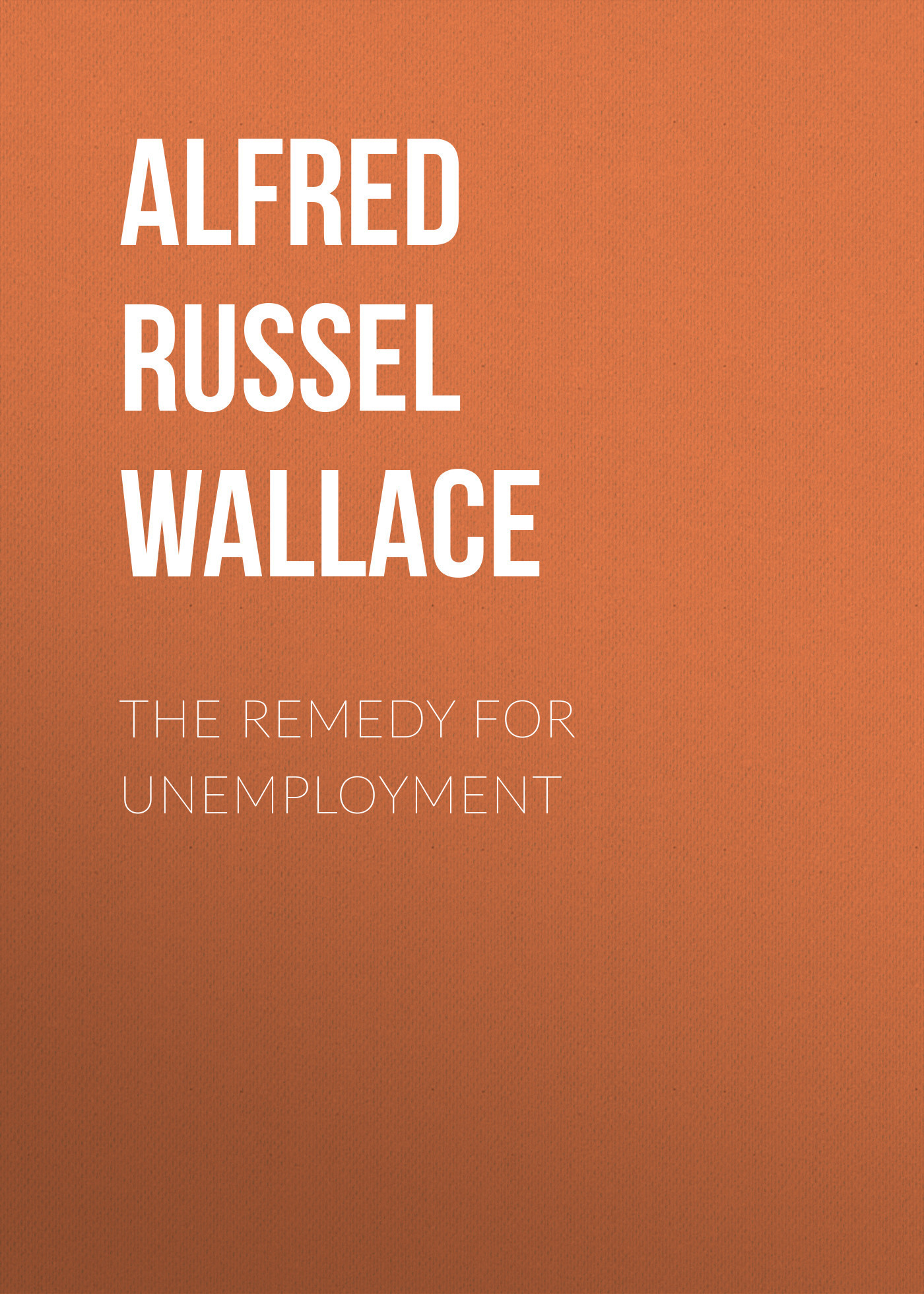 Alfred Russel Wallace The Remedy for Unemployment цена