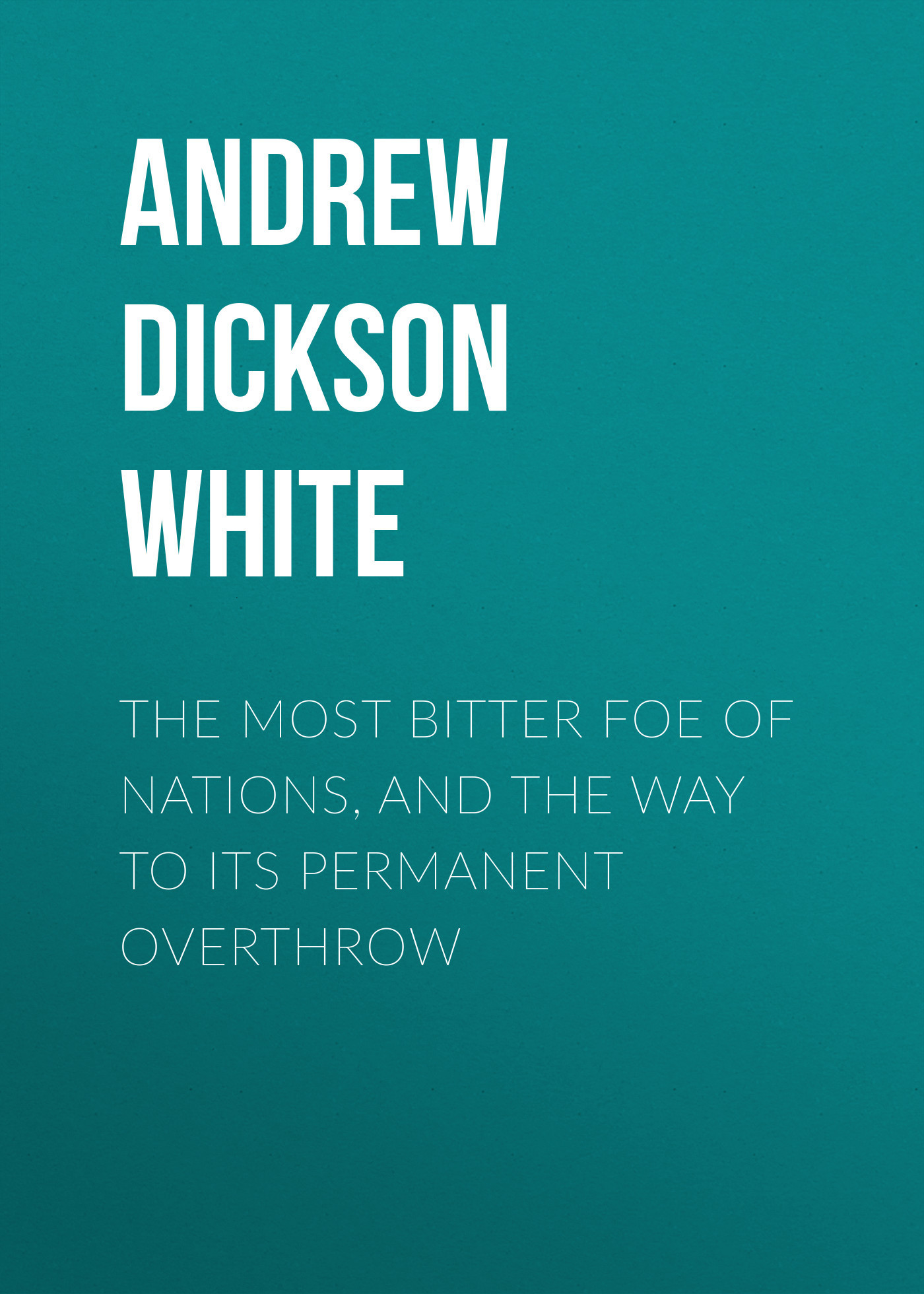 Andrew Dickson White The Most Bitter Foe of Nations, and the Way to Its Permanent Overthrow дождевики bitter tea eva