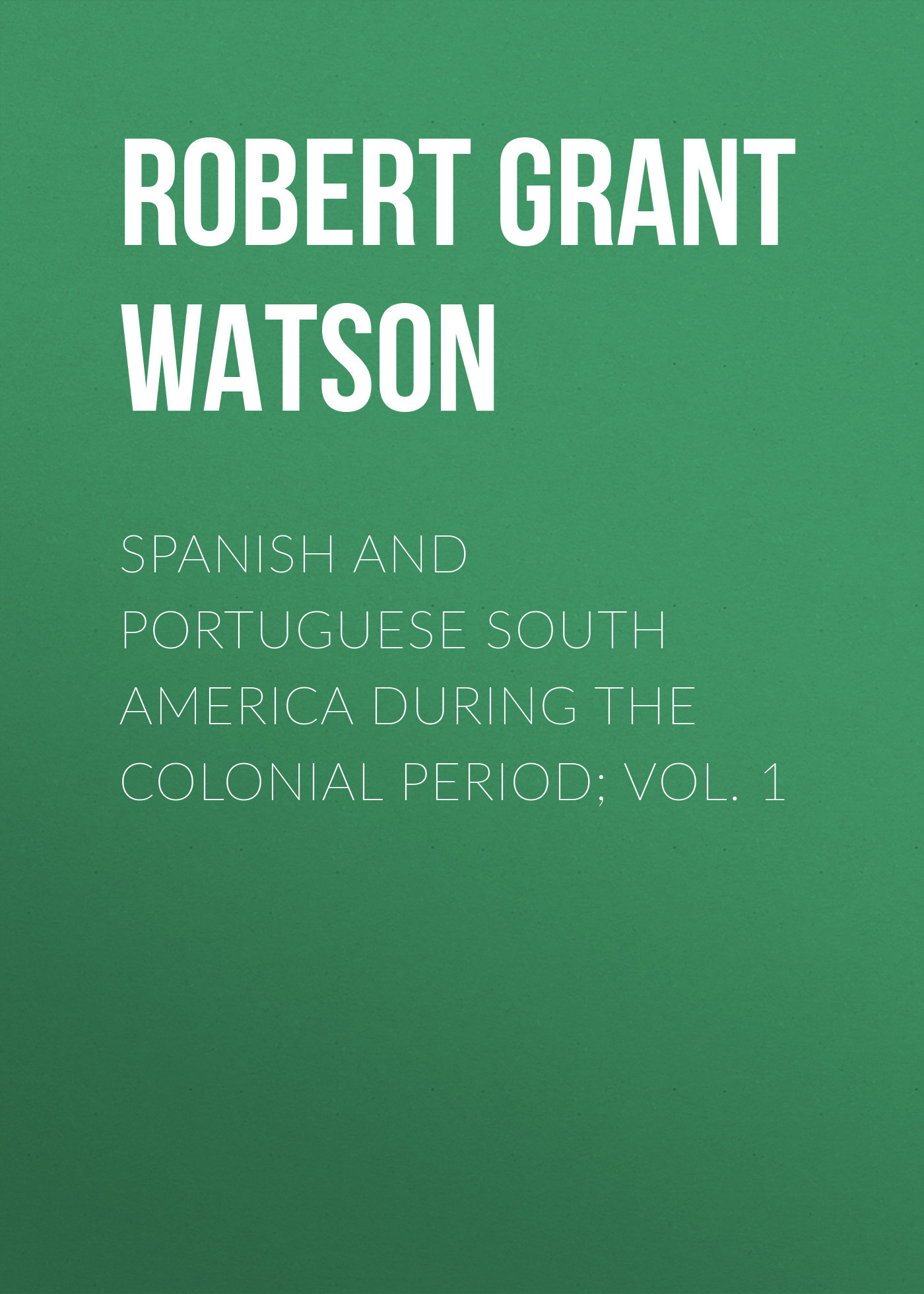 Robert Grant Watson Spanish and Portuguese South America during the Colonial Period; Vol. 1 irs vol 5 corporate america