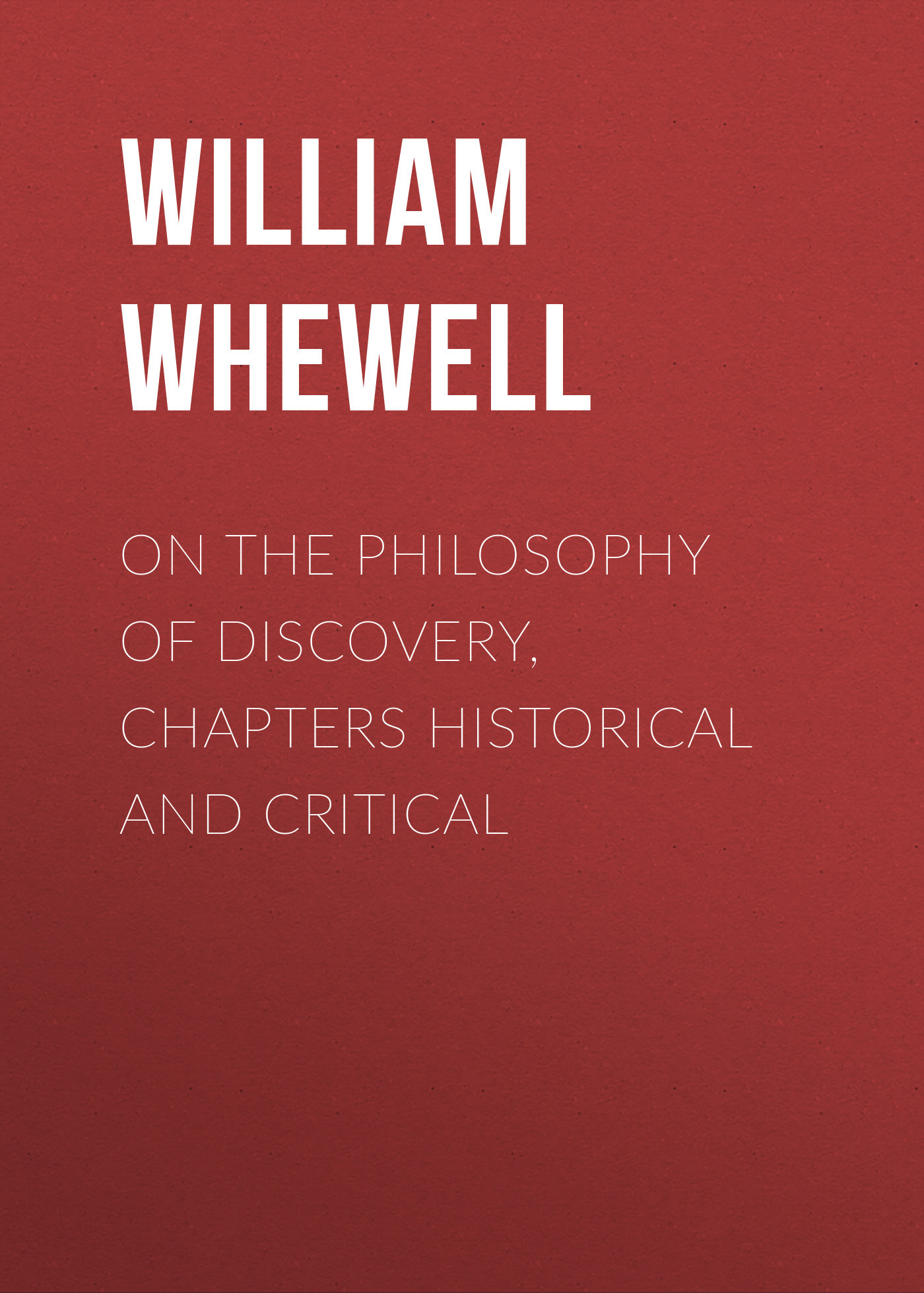 William Whewell On the Philosophy of Discovery, Chapters Historical and Critical