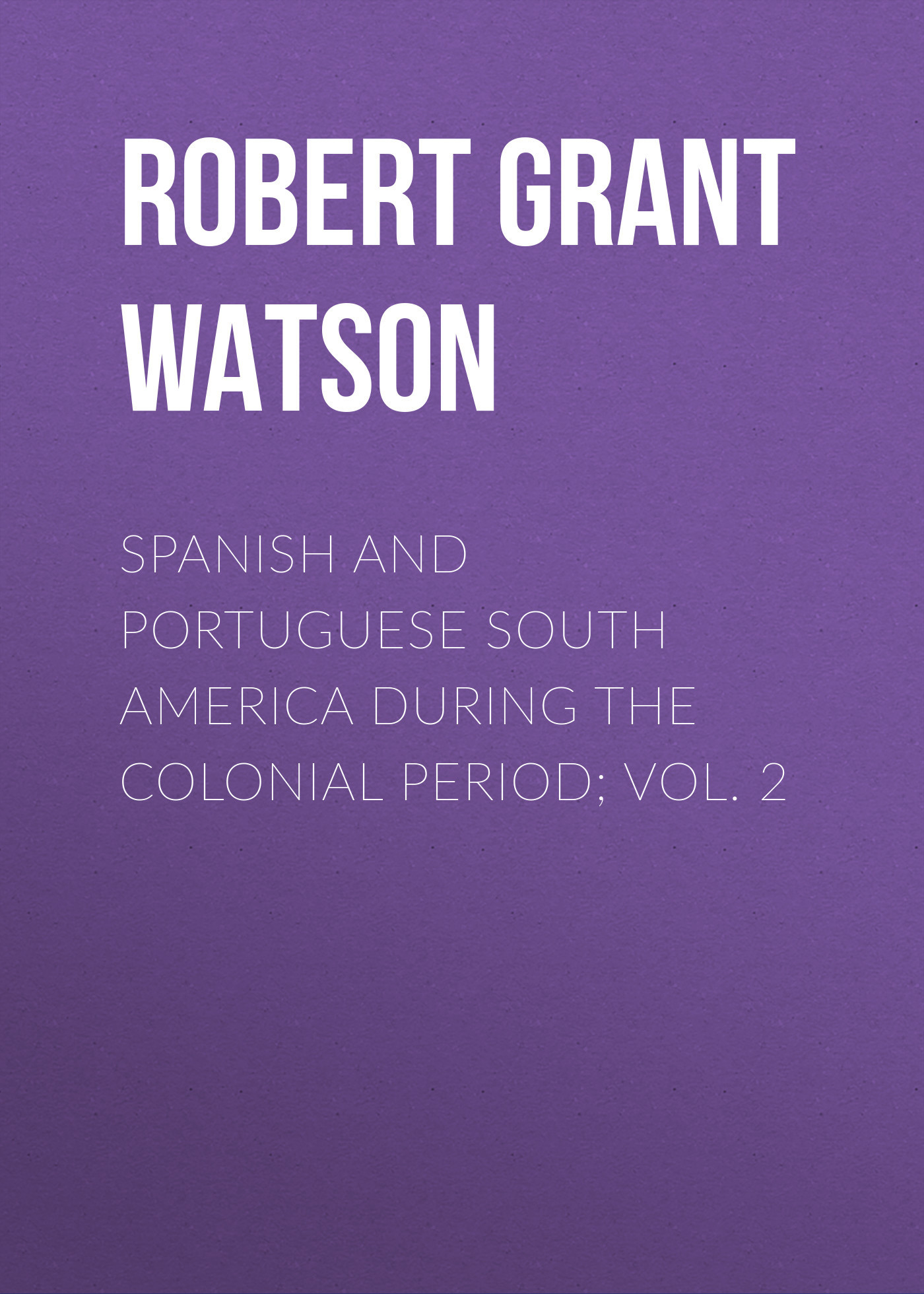 Robert Grant Watson Spanish and Portuguese South America during the Colonial Period; Vol. 2 irs vol 5 corporate america