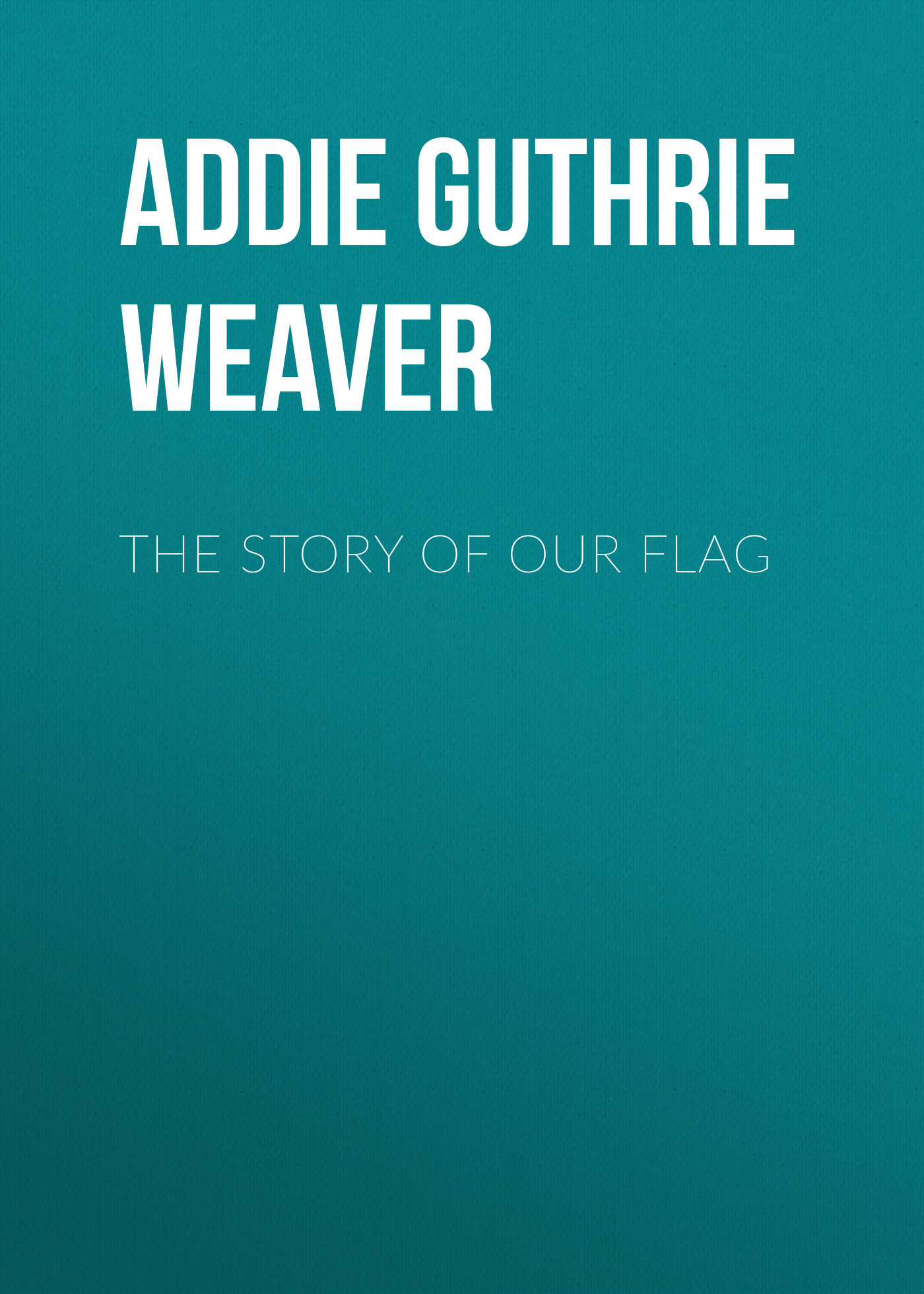 Addie Guthrie Weaver The Story of Our Flag flag of us