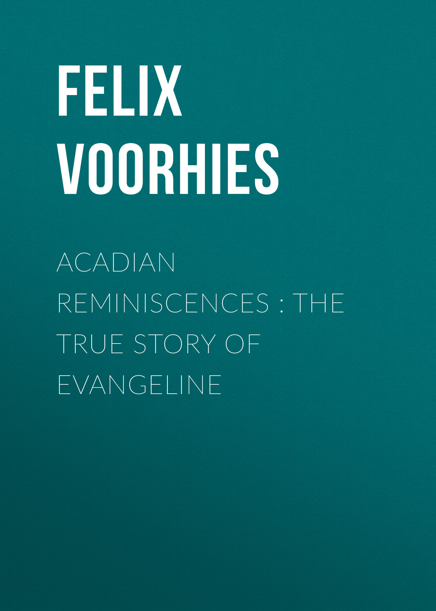 Felix Voorhies Acadian Reminiscences : The True Story of Evangeline пальто alix story alix story mp002xw13vur