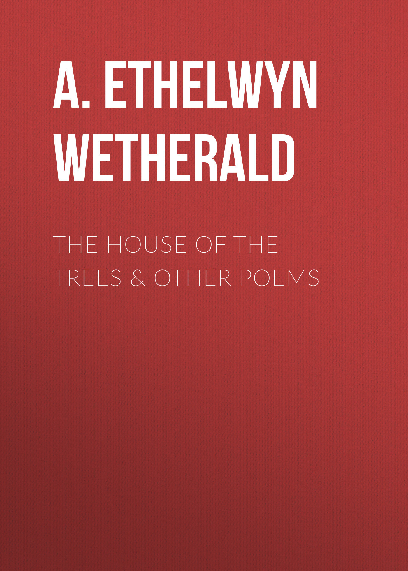A. Ethelwyn Wetherald The House of the Trees & Other Poems