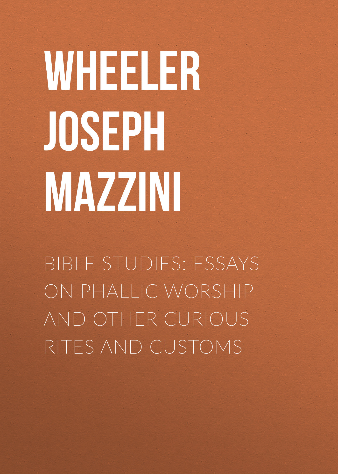 Wheeler Joseph Mazzini Bible Studies: Essays on Phallic Worship and Other Curious Rites and Customs