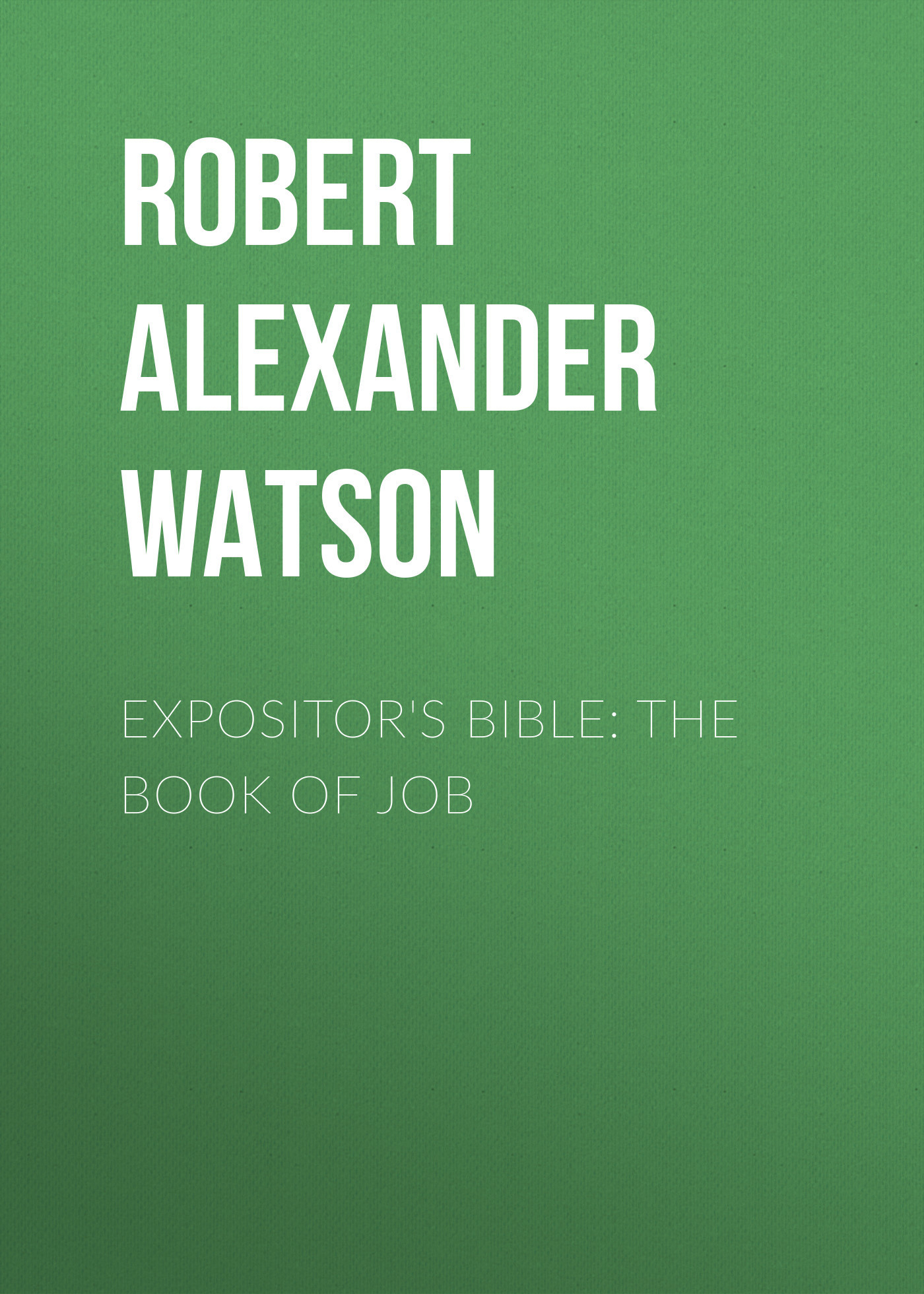 Robert Alexander Watson Expositor's Bible: The Book of Job robert schumann – the book of songs