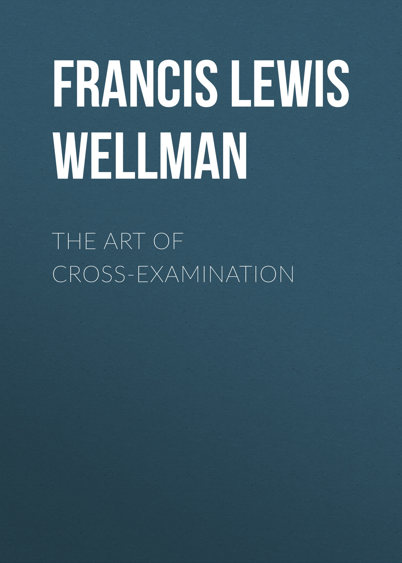 Francis Lewis Wellman The Art of Cross-Examination gasquet francis aidan the eve of the reformation