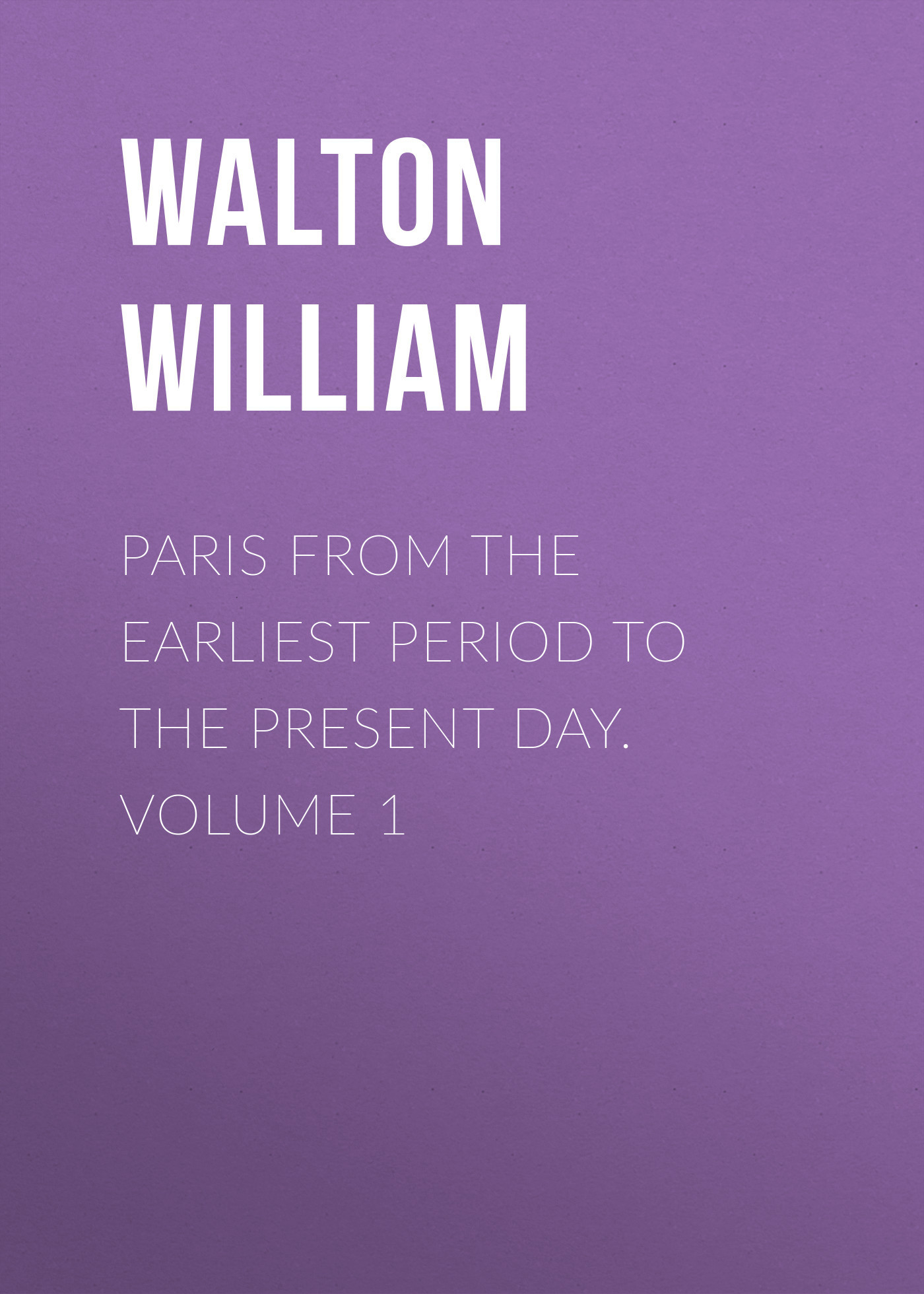 Walton William Paris from the Earliest Period to the Present Day. Volume 1