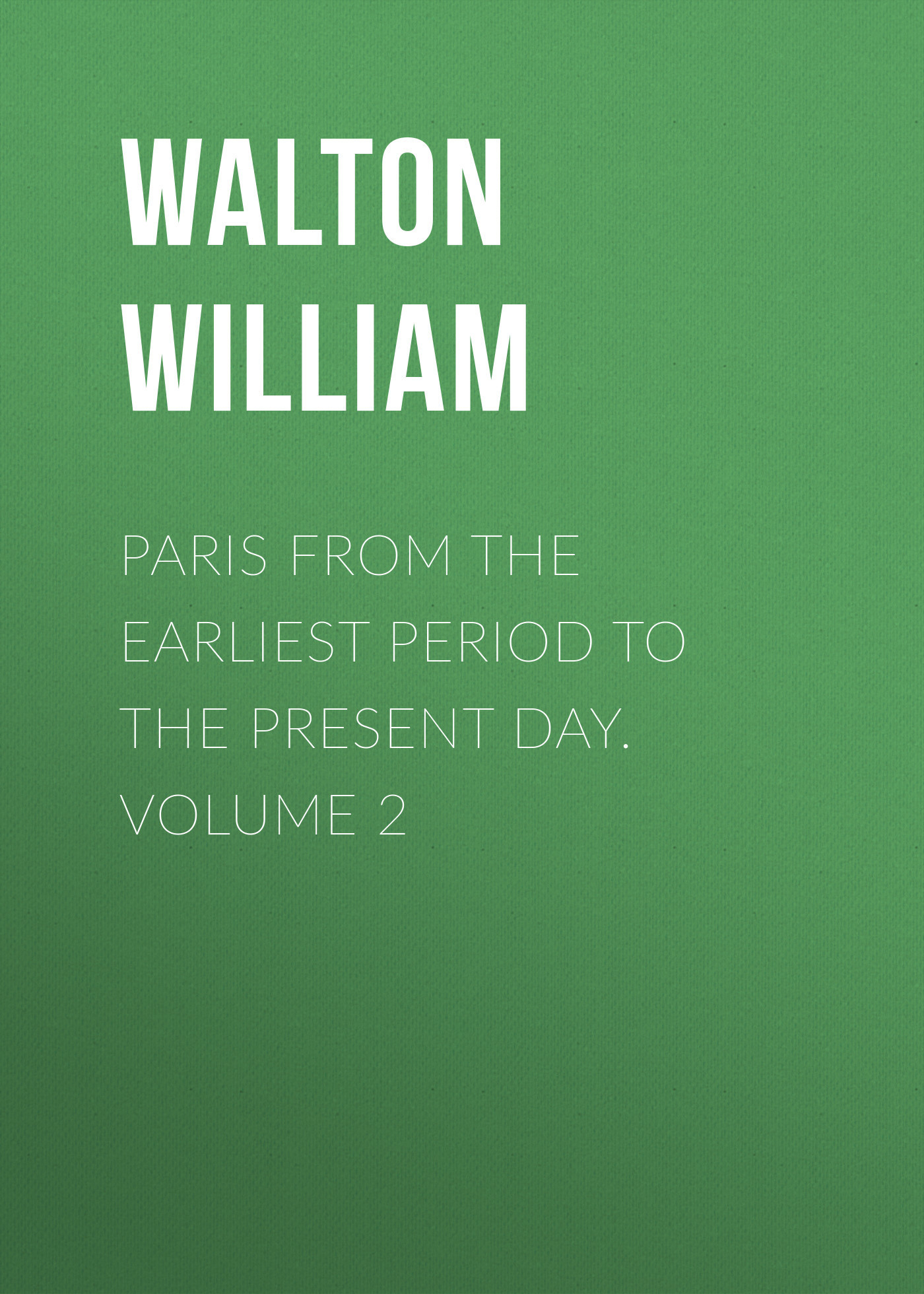 Walton William Paris from the Earliest Period to the Present Day. Volume 2