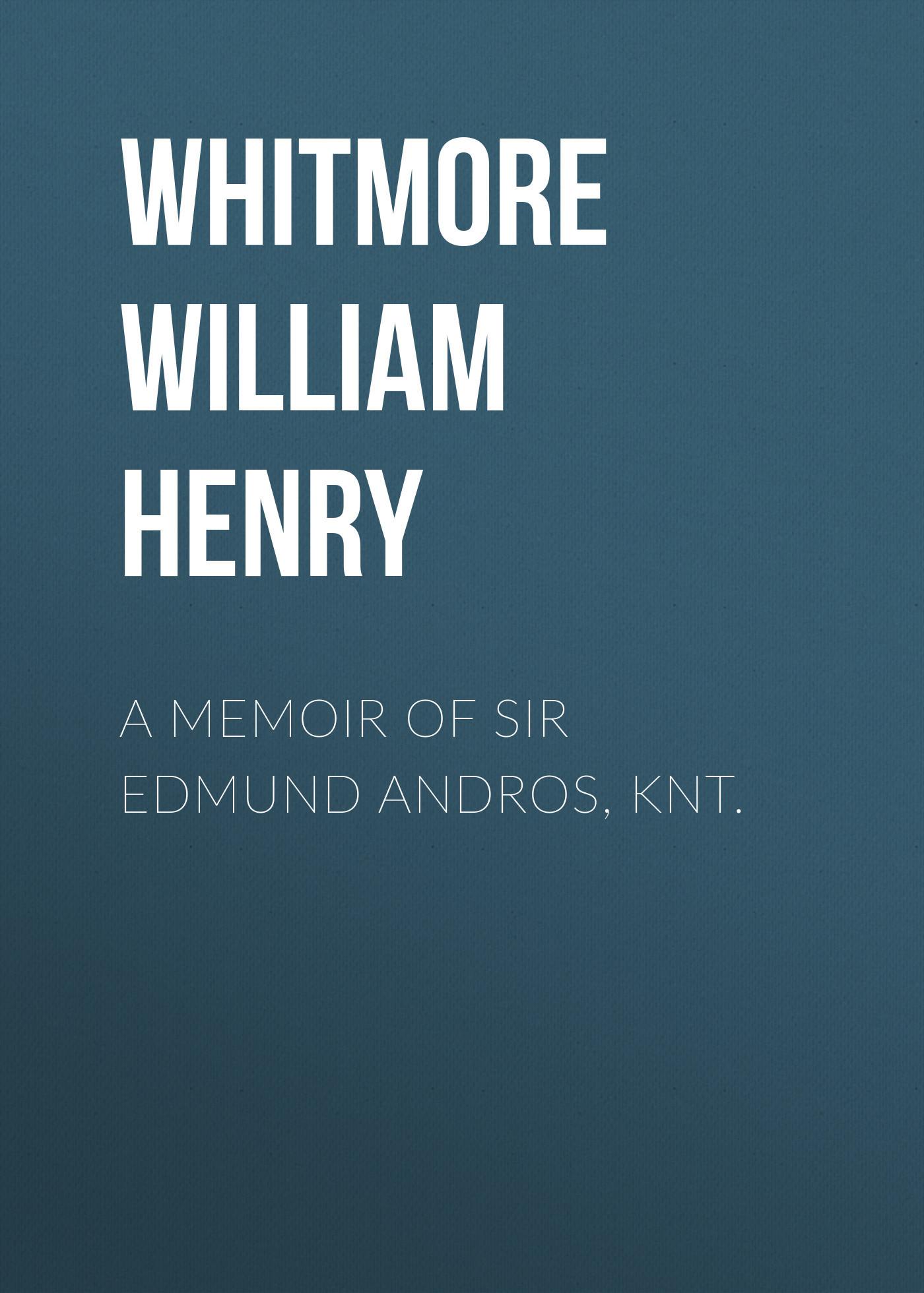 Whitmore William Henry A Memoir of Sir Edmund Andros, Knt. idea man a memoir
