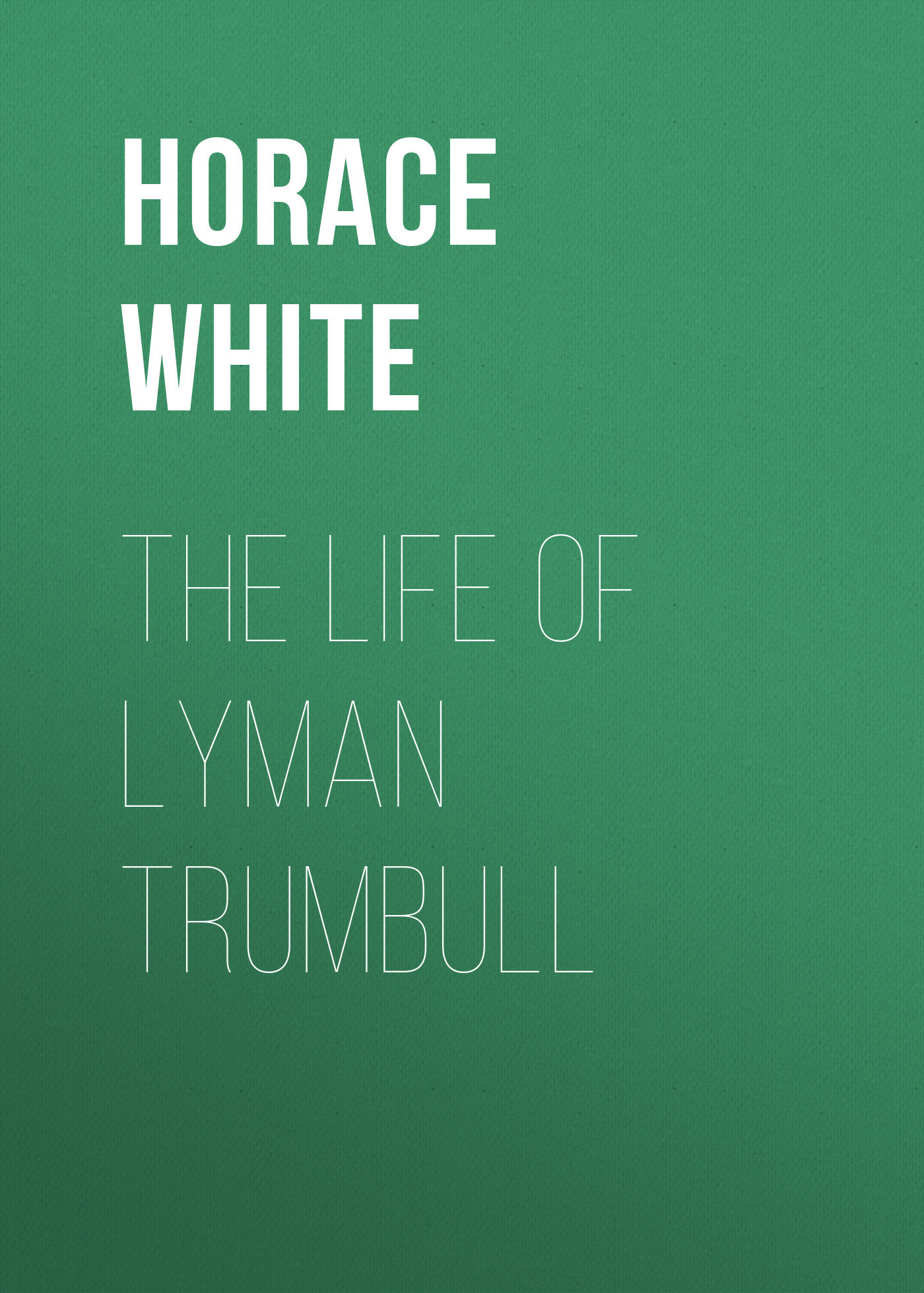 Horace White The Life of Lyman Trumbull the odes of horace