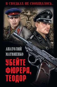 Анатолий Матвиенко - Убей фюрера, Теодор