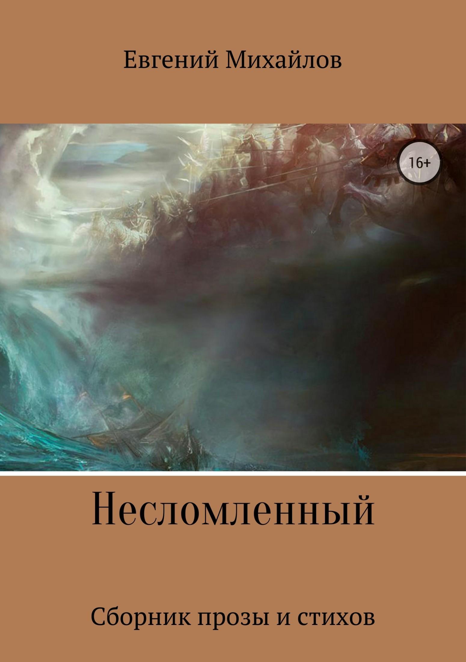 Евгений Николаевич Михайлов Несломленный. Сборник прозы и стихов евгений меркулов белый кречет сборник стихов