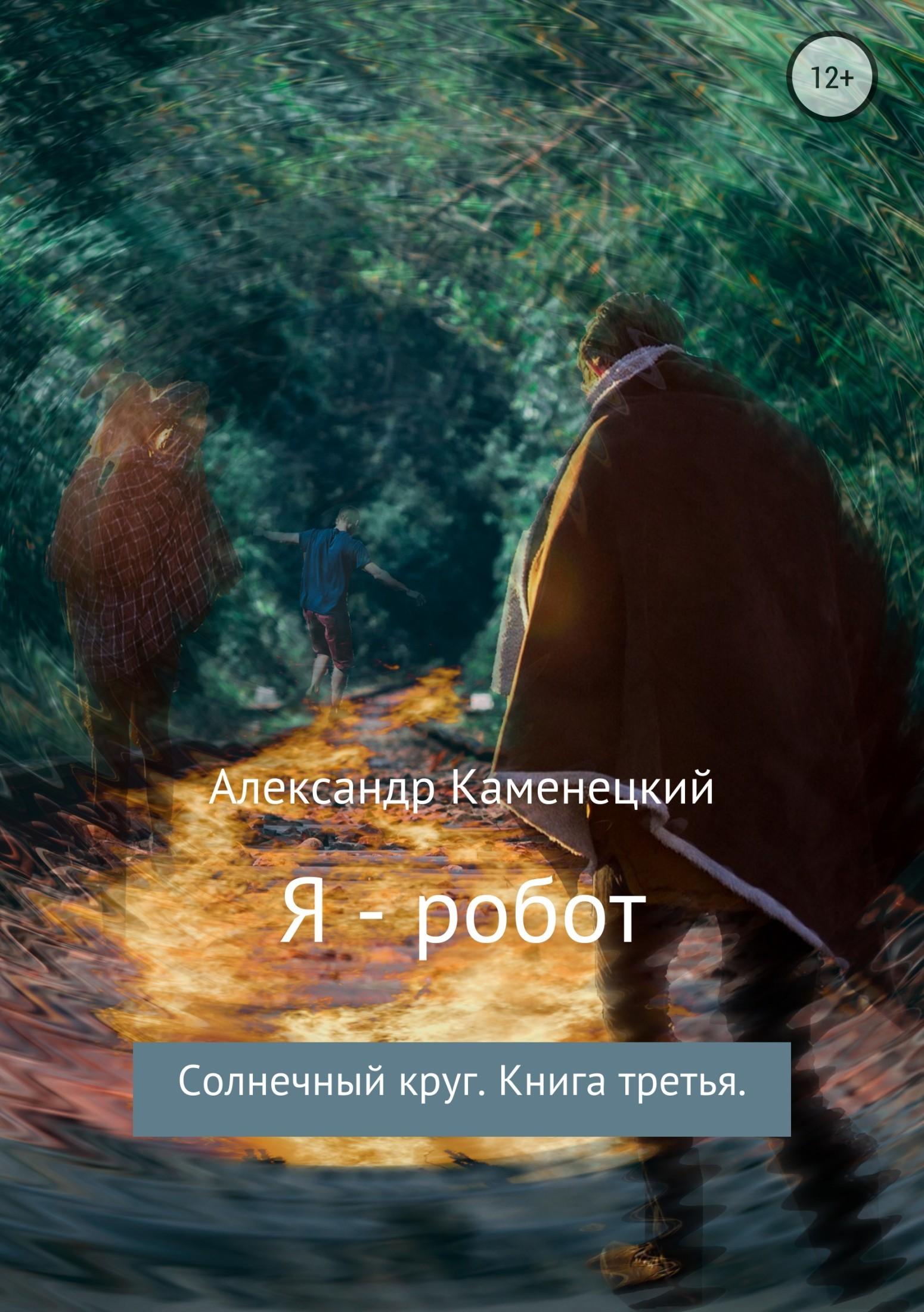 Александр Каменецкий - Я – робот. Солнечный круг. Книга третья.