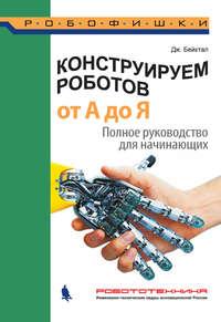 Джон Бейктал - Конструируем роботов от А до Я. Полное руководство для начинающих