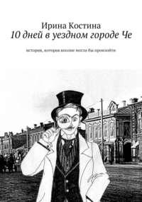 Ирина Костина - 10дней вуездном городеЧе. история, которая вполне моглабы произойти