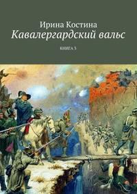 Ирина Костина - Кавалергардский вальс. Книга3