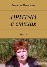 Зинаида Александровна Полякова - Притчи встихах. Книга1
