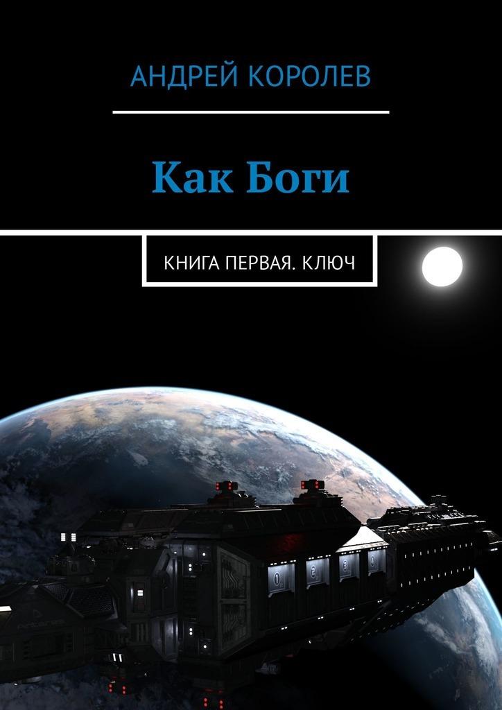 Андрей Королев - Как Боги. Книга первая. Ключ