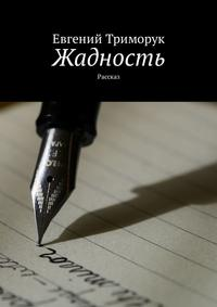 Евгений Триморук - Жадность. Рассказ