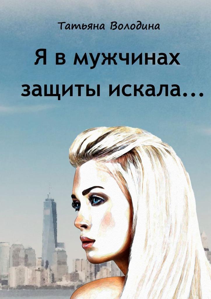 Татьяна Володина - Я в мужчинах защиты искала…