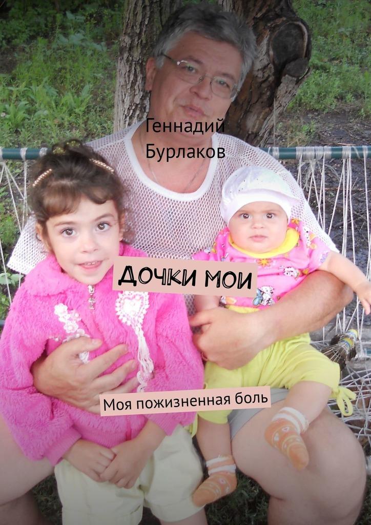 Геннадий Анатольевич Бурлаков Дочки мои. Моя пожизненнаяболь геннадий анатольевич бурлаков дочки мои моя пожизненнаяболь
