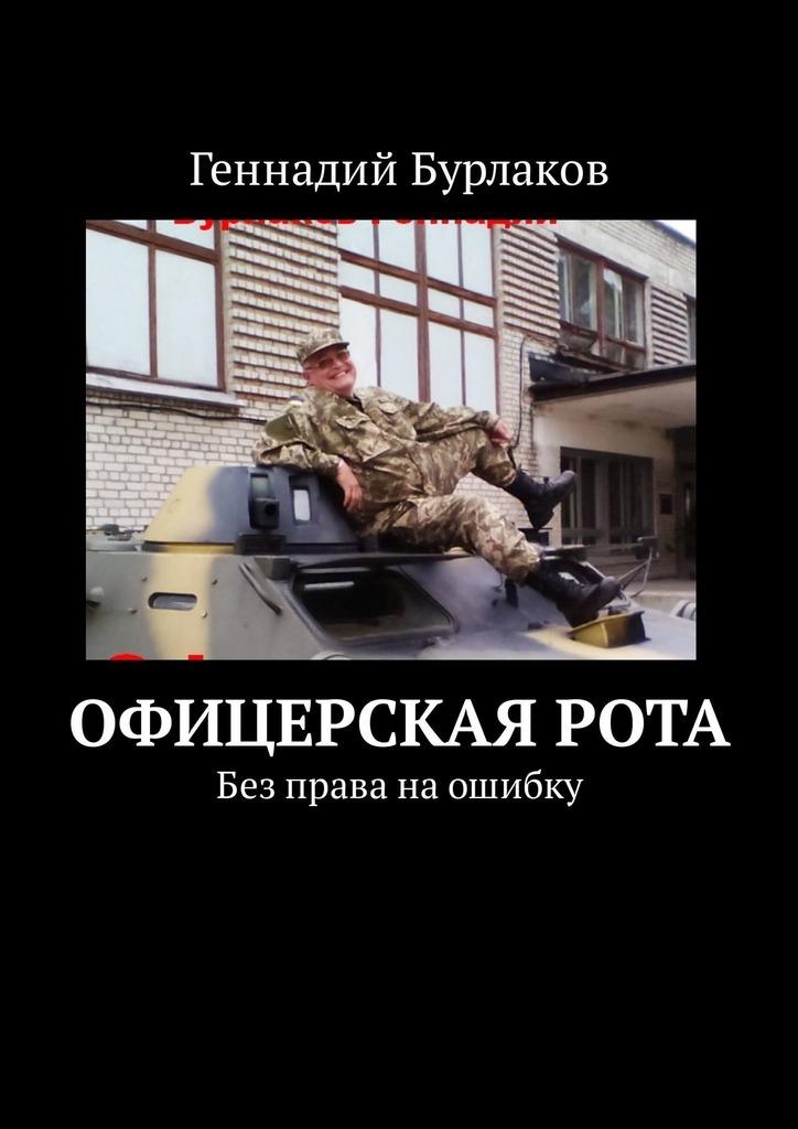 Геннадий Анатольевич Бурлаков Офицерская рота. Без права наошибку геннадий анатольевич бурлаков дочки мои моя пожизненнаяболь