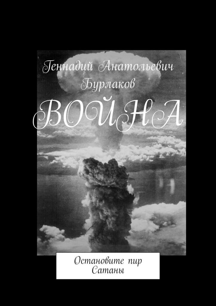 Геннадий Анатольевич Бурлаков Война. Остановите пир Сатаны пронько в война окончилась война продолжается…