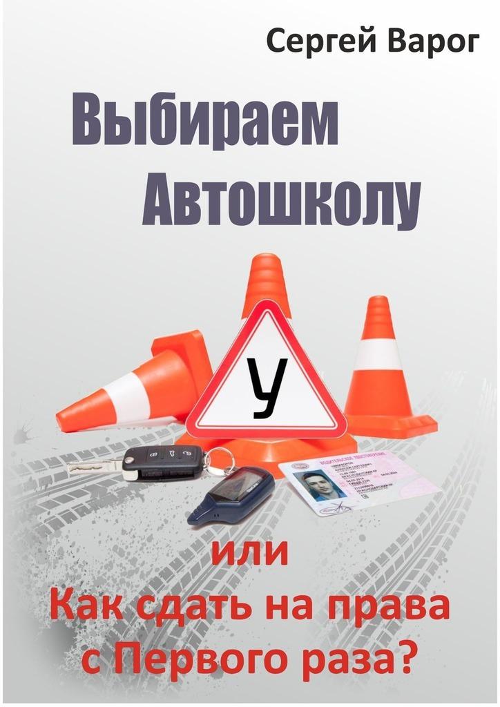 Сергей Варог - Выбираем автошколу, или Как сдать на права с первого раза?