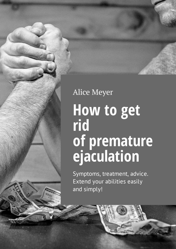 How to get rid of premature ejaculation. Symptoms, treatment, advice. Extend your abilities easily and simply!