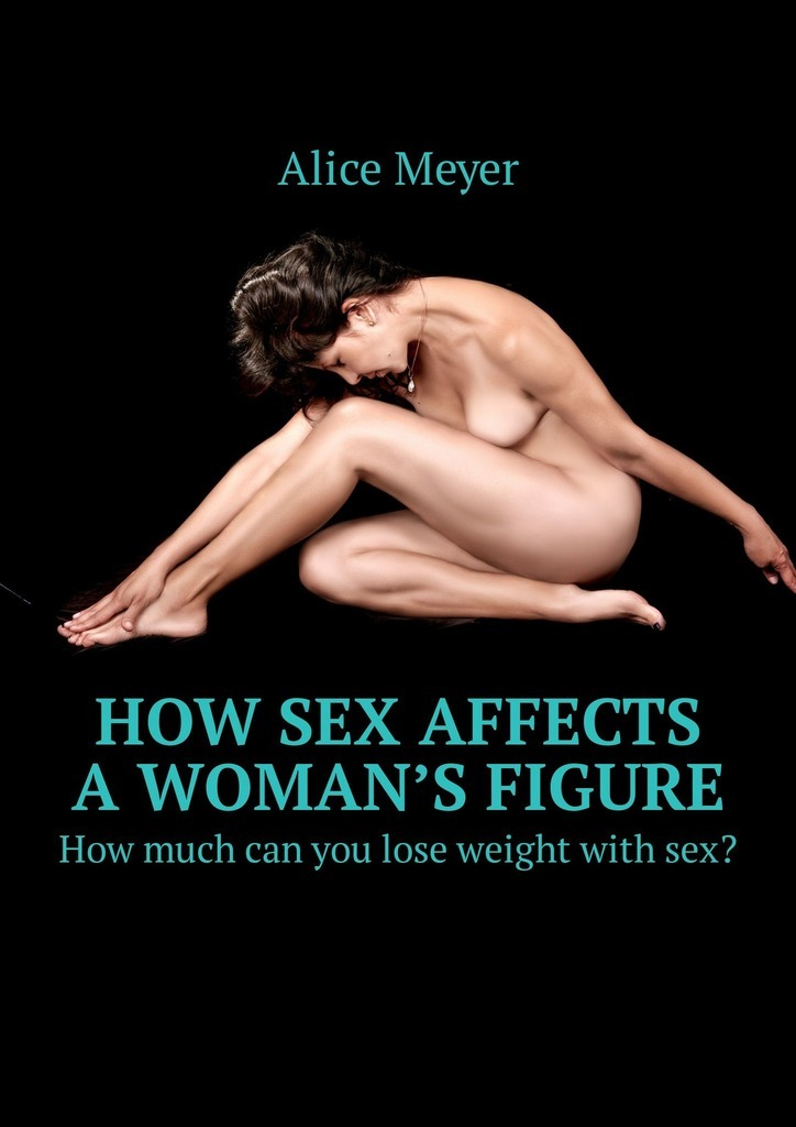 Alice Meyer How sex affects a woman's figure. How much can you lose weight with sex? hismith sex machine for women automatic retractable gun men masturbation dildos sex machines vibrators adult sex toys for women